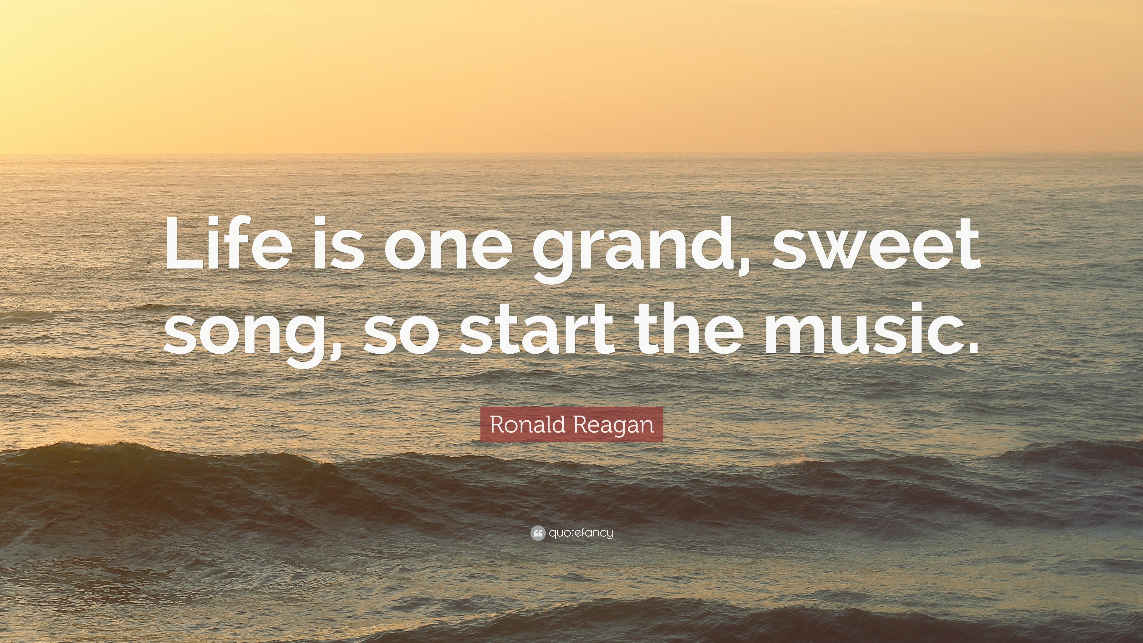 Ronald Reagan Quote: U201cLife Is One Grand, Sweet Song, So Start The