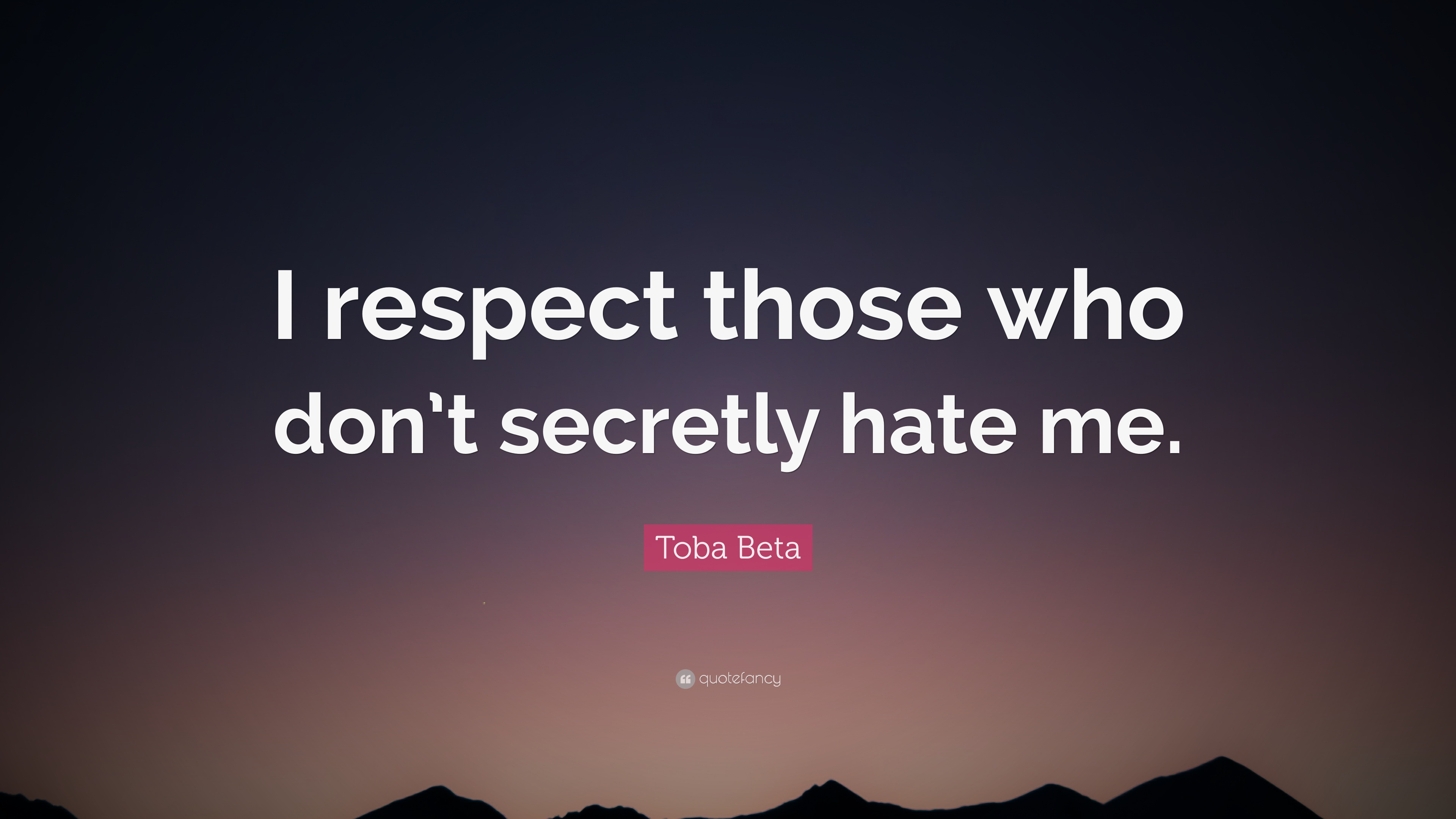 Toba Beta Quote I Respect Those Who Dont Secretly Hate Me 10