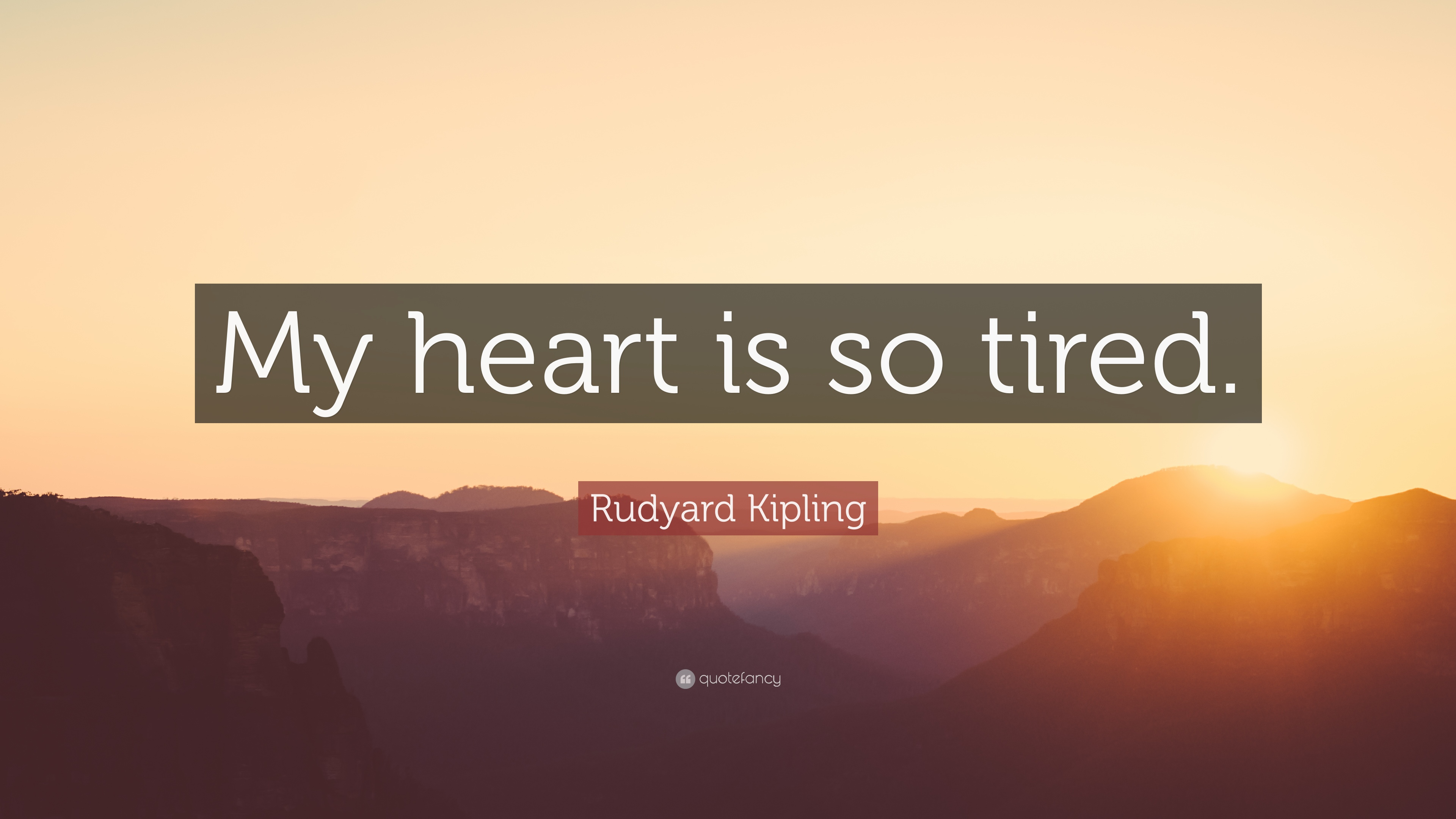 Rudyard Kipling Quote: My heart is so tired. (12