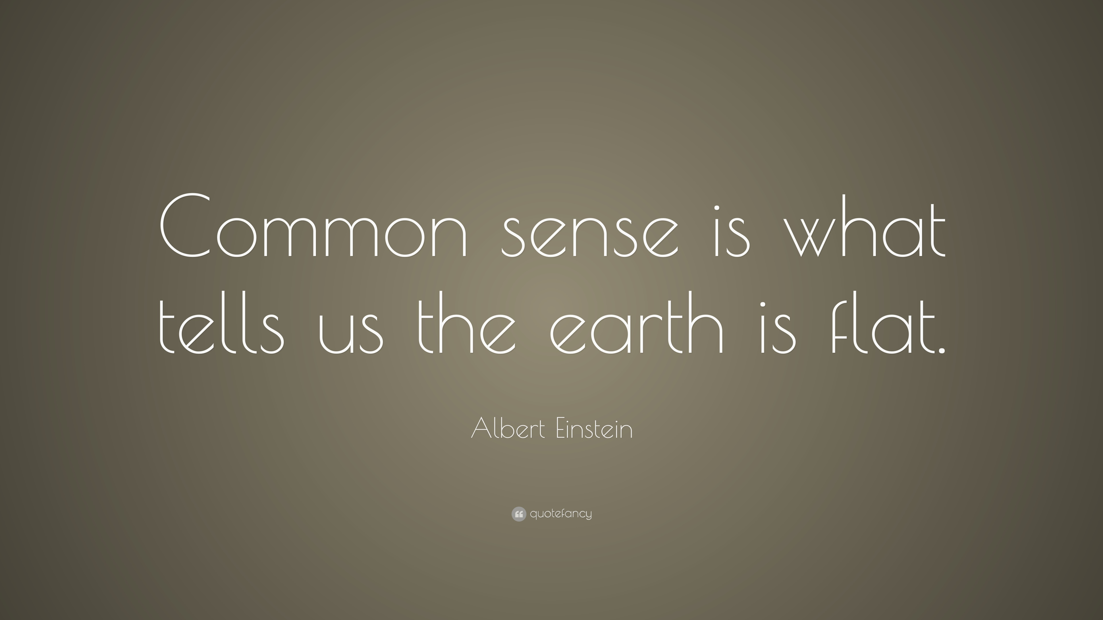 Albert Einstein Quote Common Sense Is What Tells Us The Earth Is Flat
