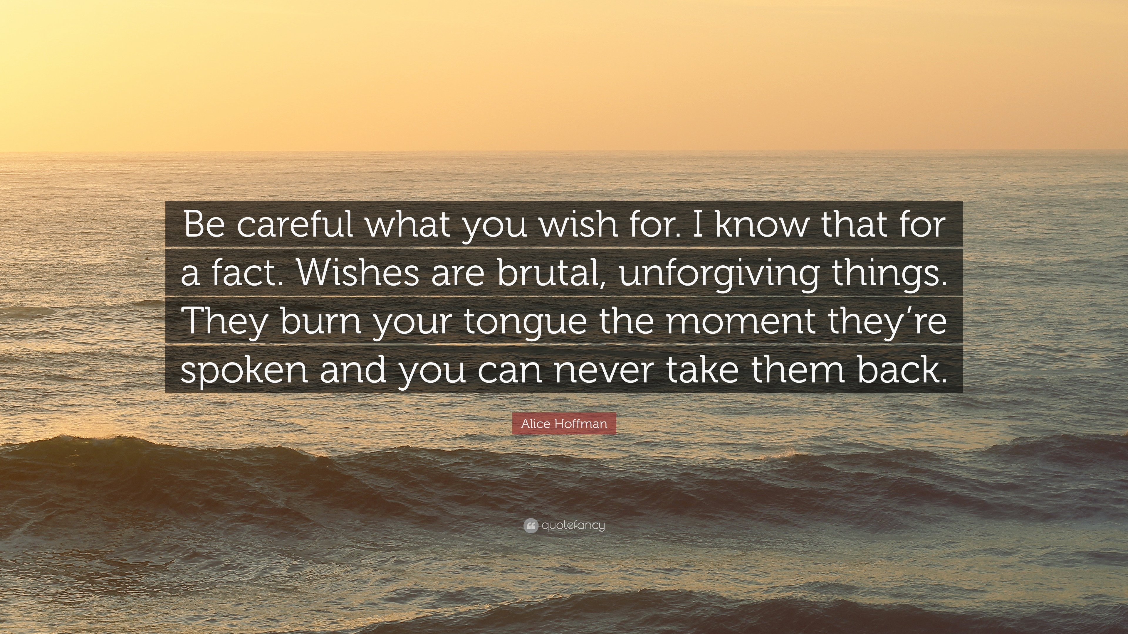 "Be Careful What You Wish For Quotes Alice Hoffman Quote: ""Be careful what you wish for. I know that  Be Careful What You Wish For Quotes"