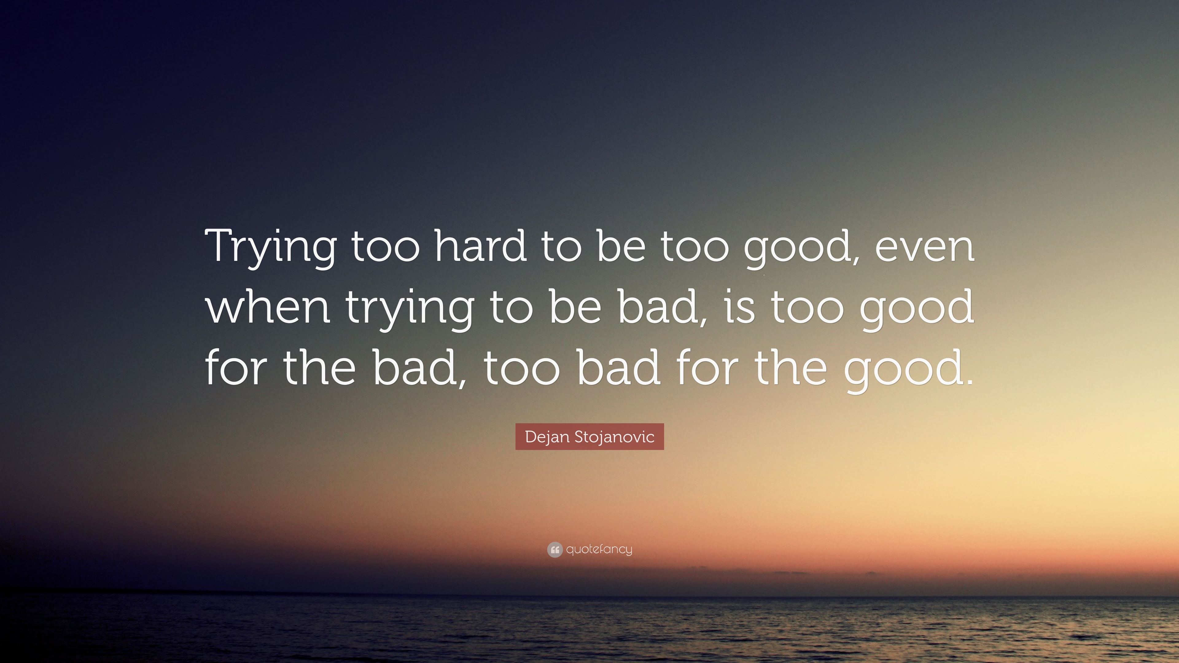 Why be too good