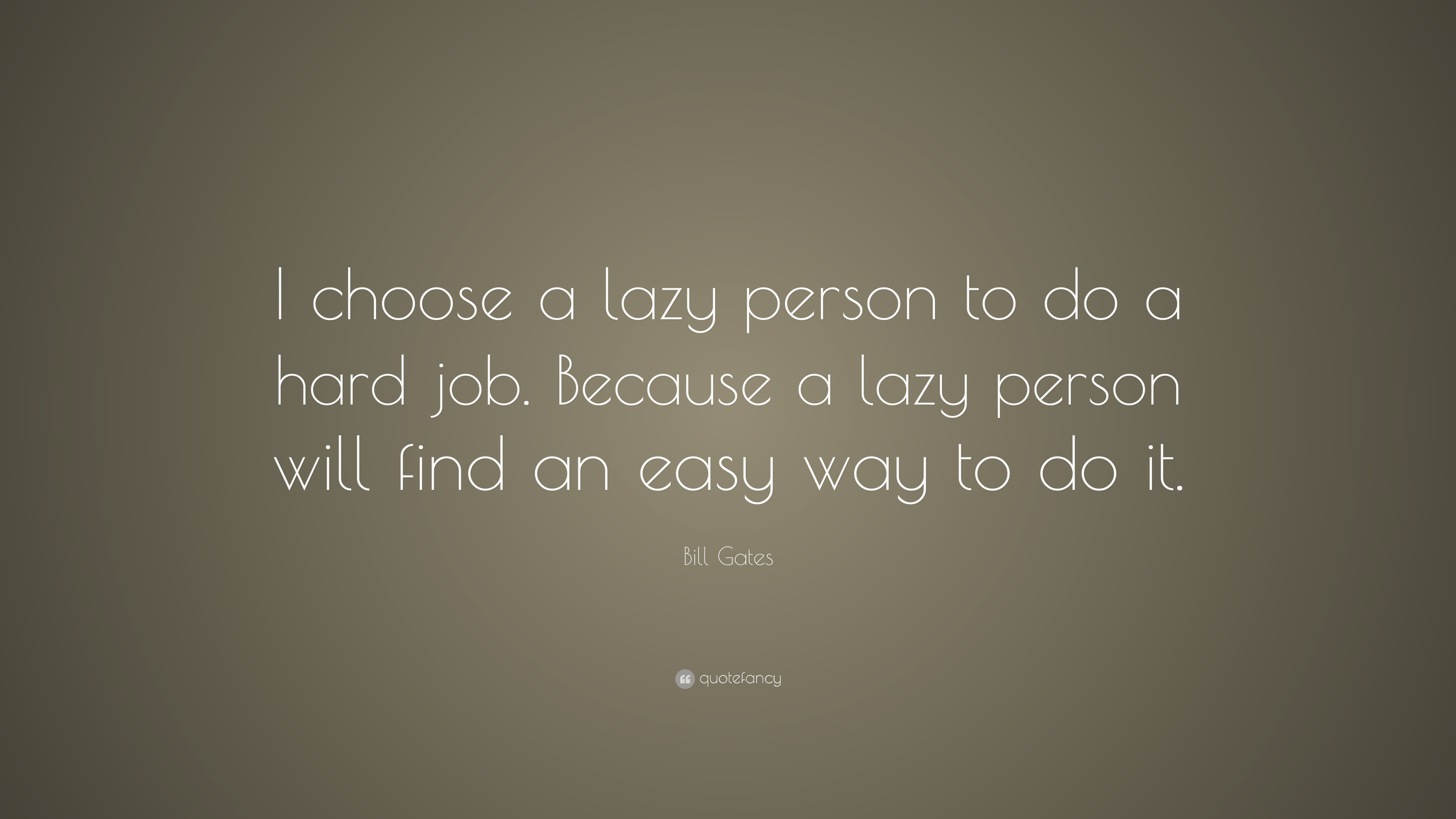 bill gates quote i choose a lazy person to do a hard job bill gates quote i choose a lazy person to do a hard job