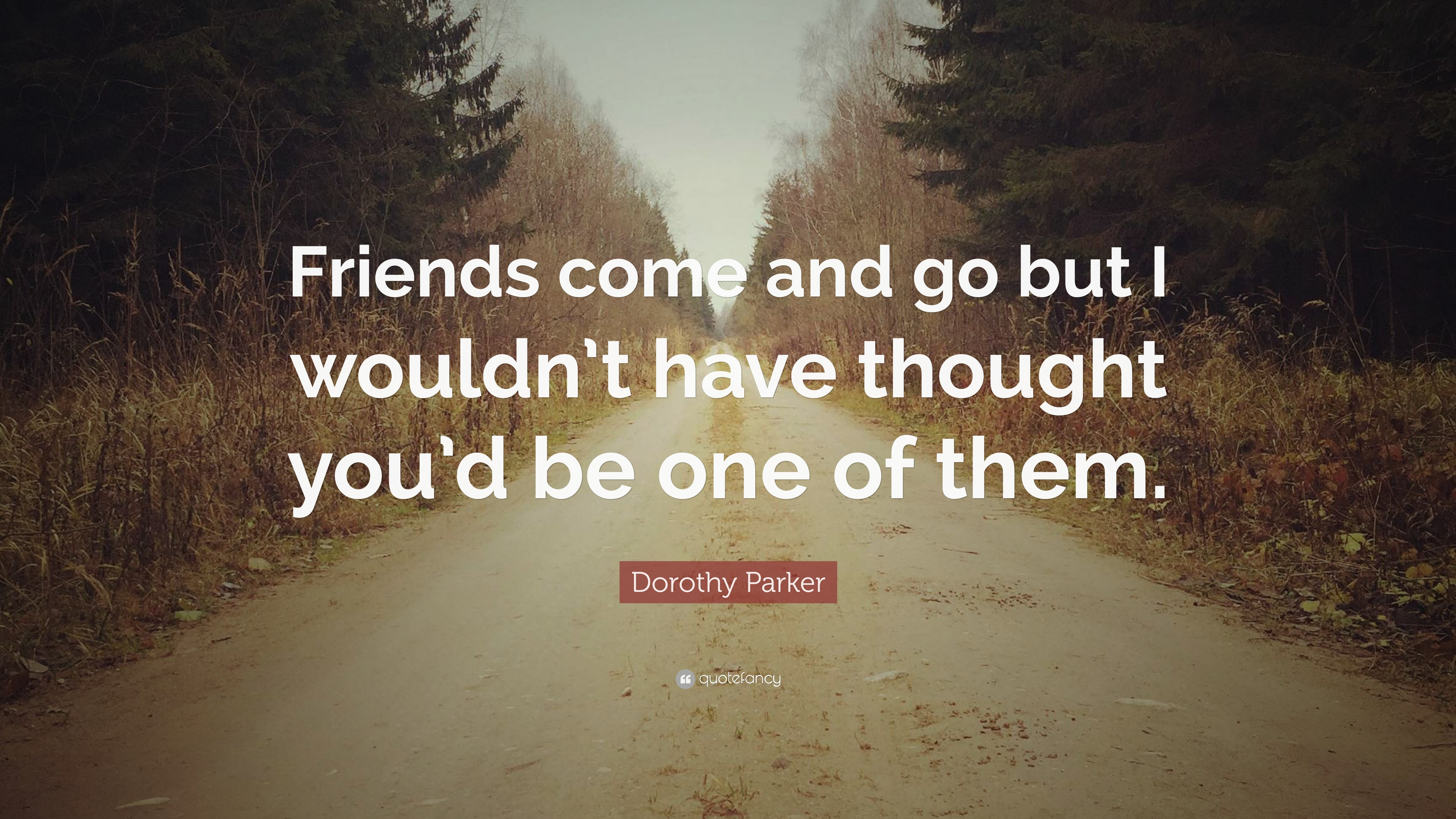 Dorothy Parker Quote Friends Come And Go But I Wouldnt Have