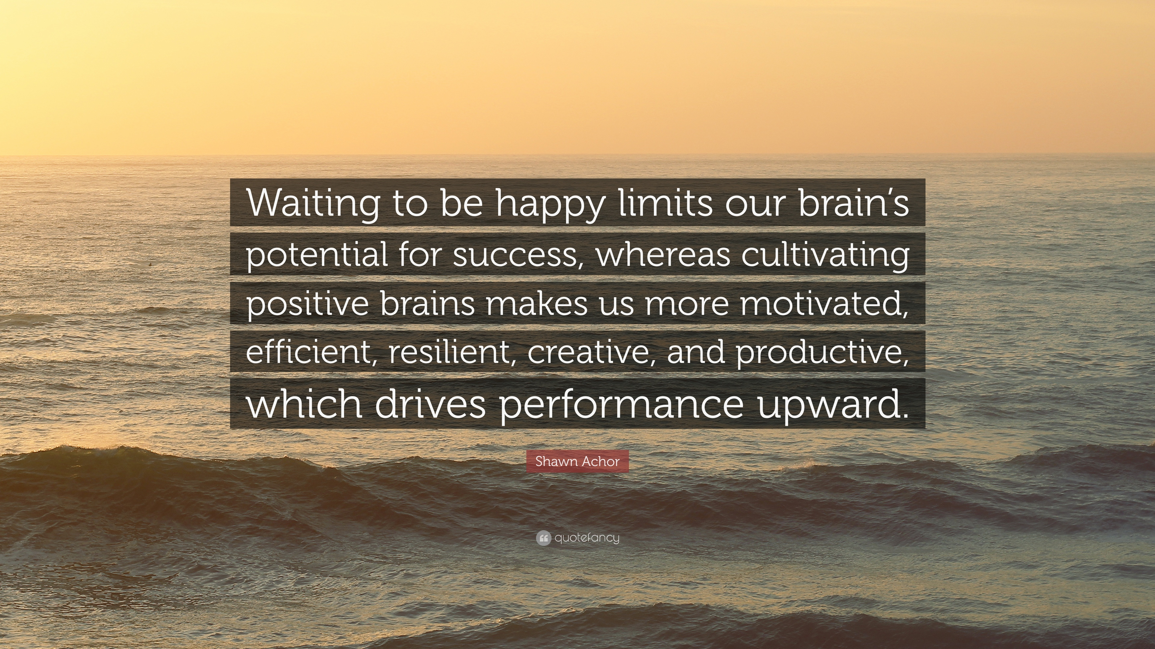 "Shawn Achor Quotes Gorgeous Shawn Achor Quote ""Waiting To Be Happy Limits Our Brain's"