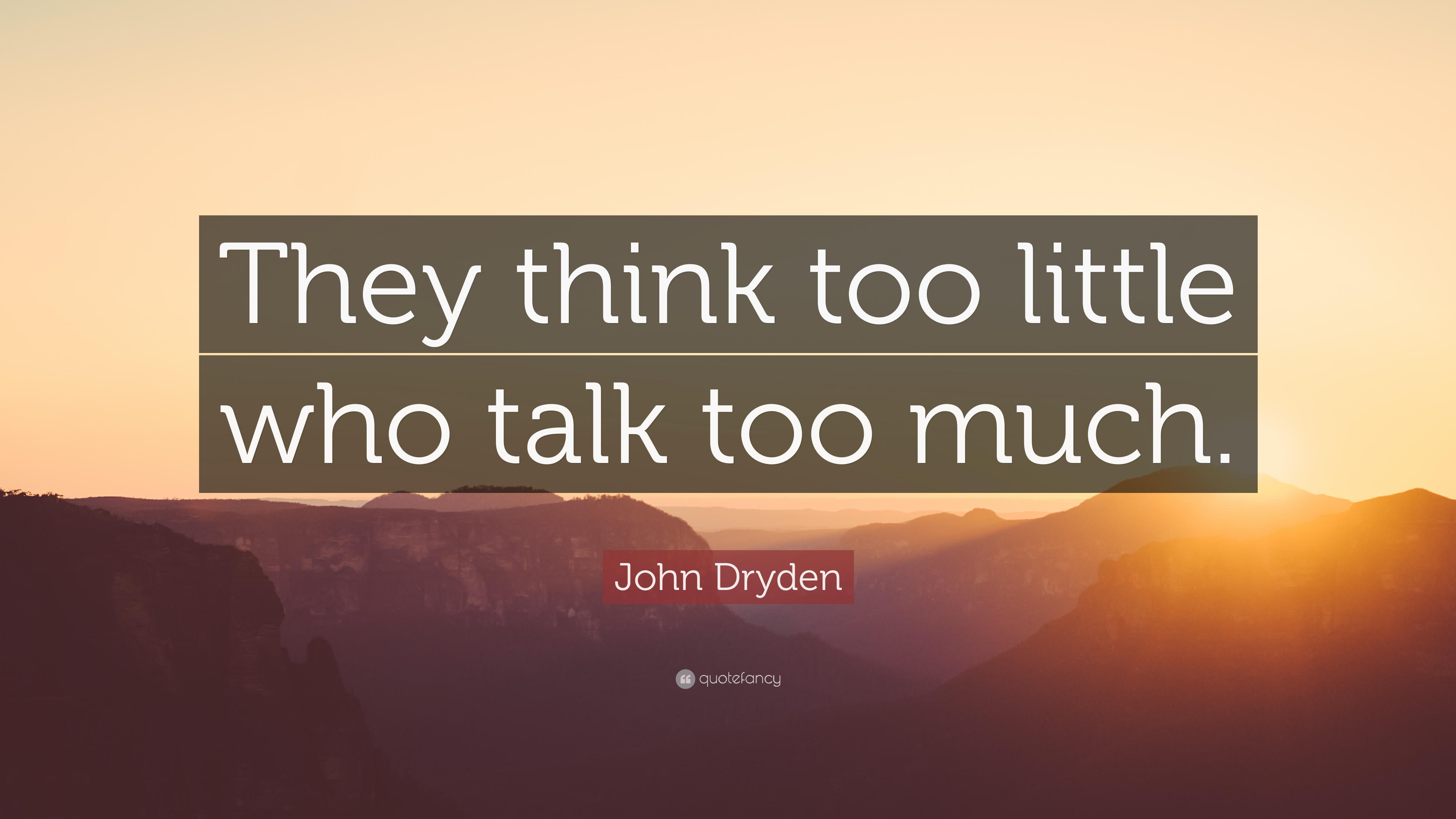 John Dryden Quote They Think Too Little Who Talk Too Much 12