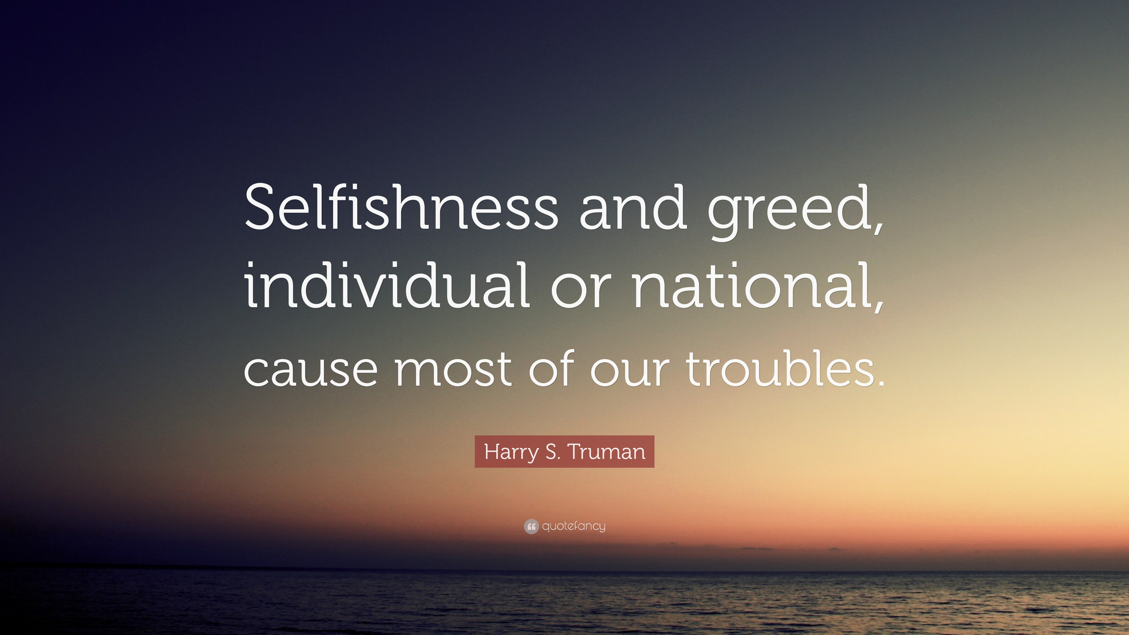 """Harry S. Truman Quote: """"Selfishness and greed, individual or ..."""