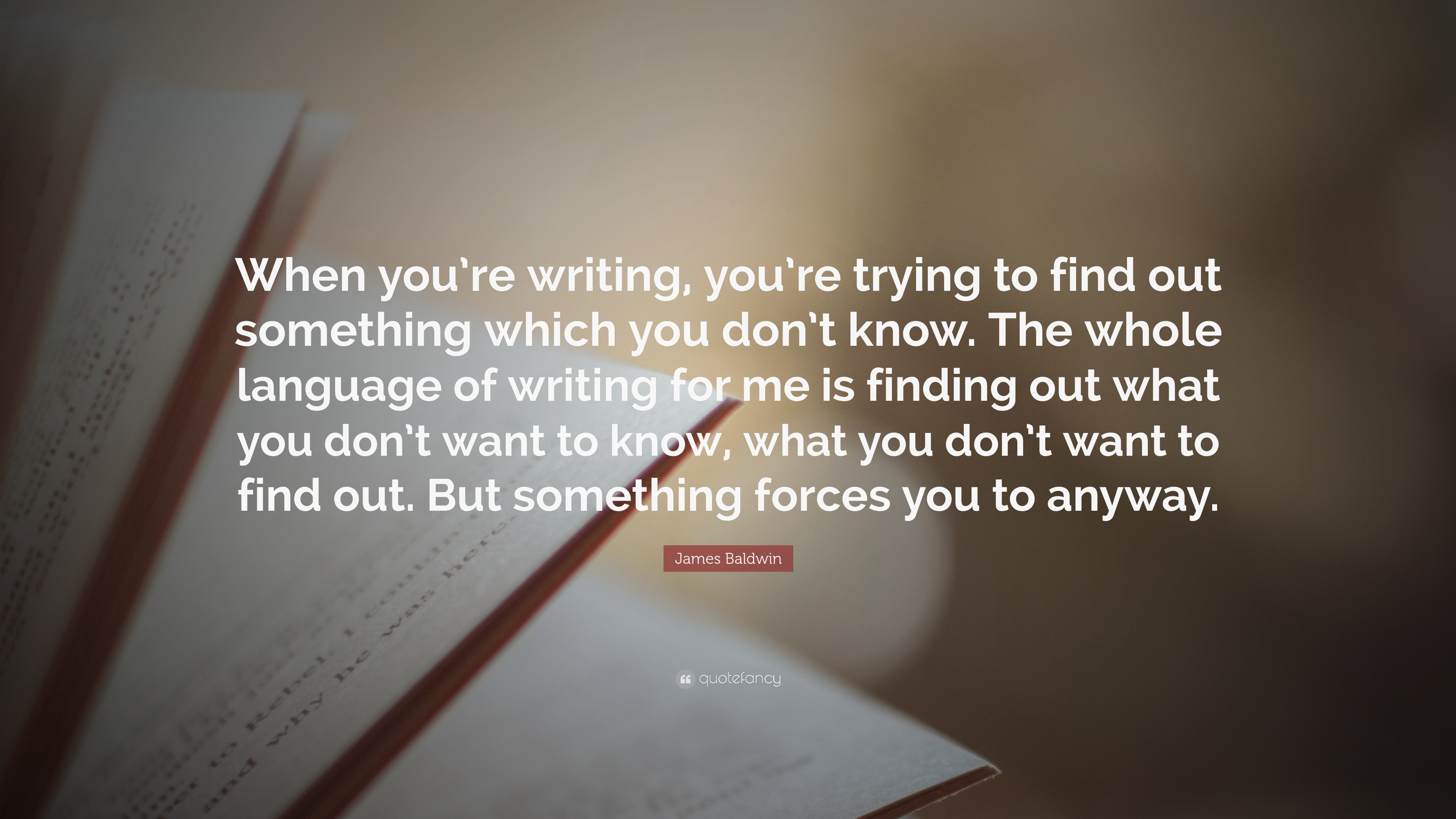 James Baldwin Quote When Youre Writing Youre Trying To Find Out