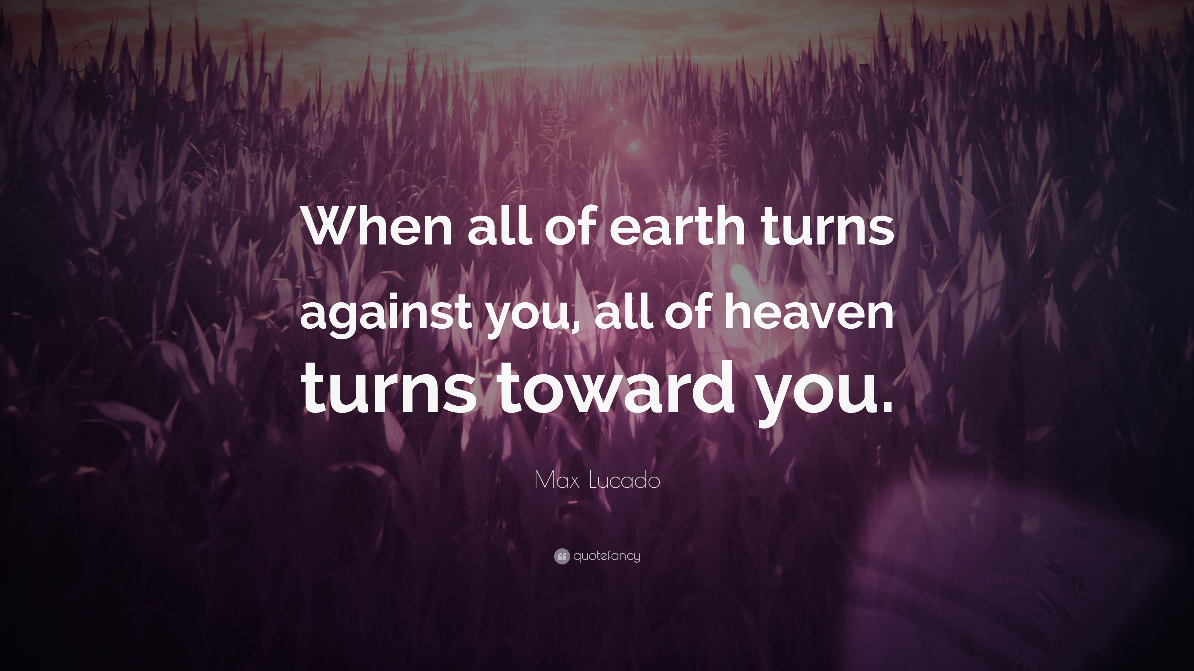 "Max Lucado Quote ""When all of earth turns against you all of heaven"