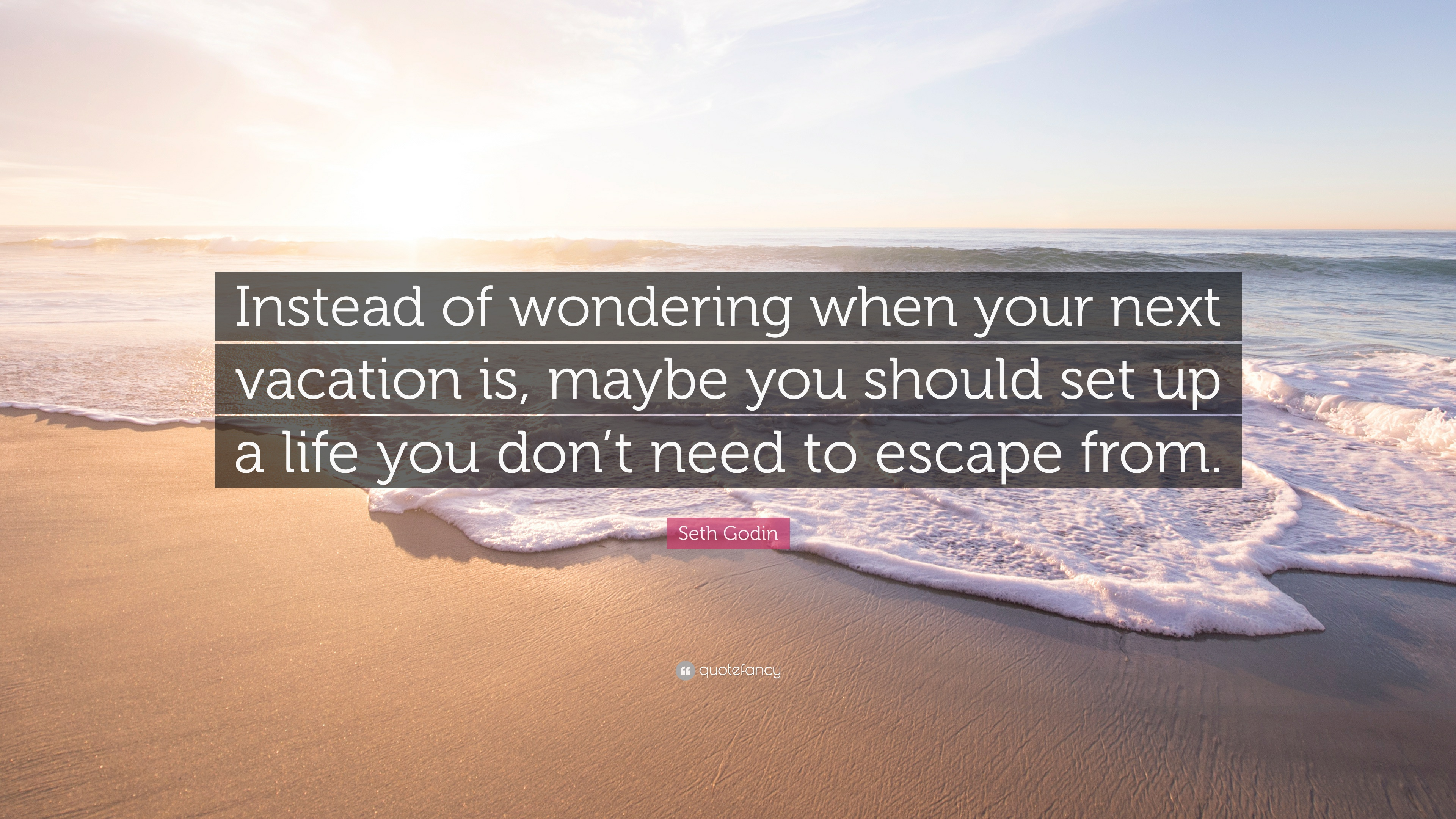 "Need A Vacation Quotes Seth Godin Quote ""Instead Of Wondering When Your Next Vacation Is"
