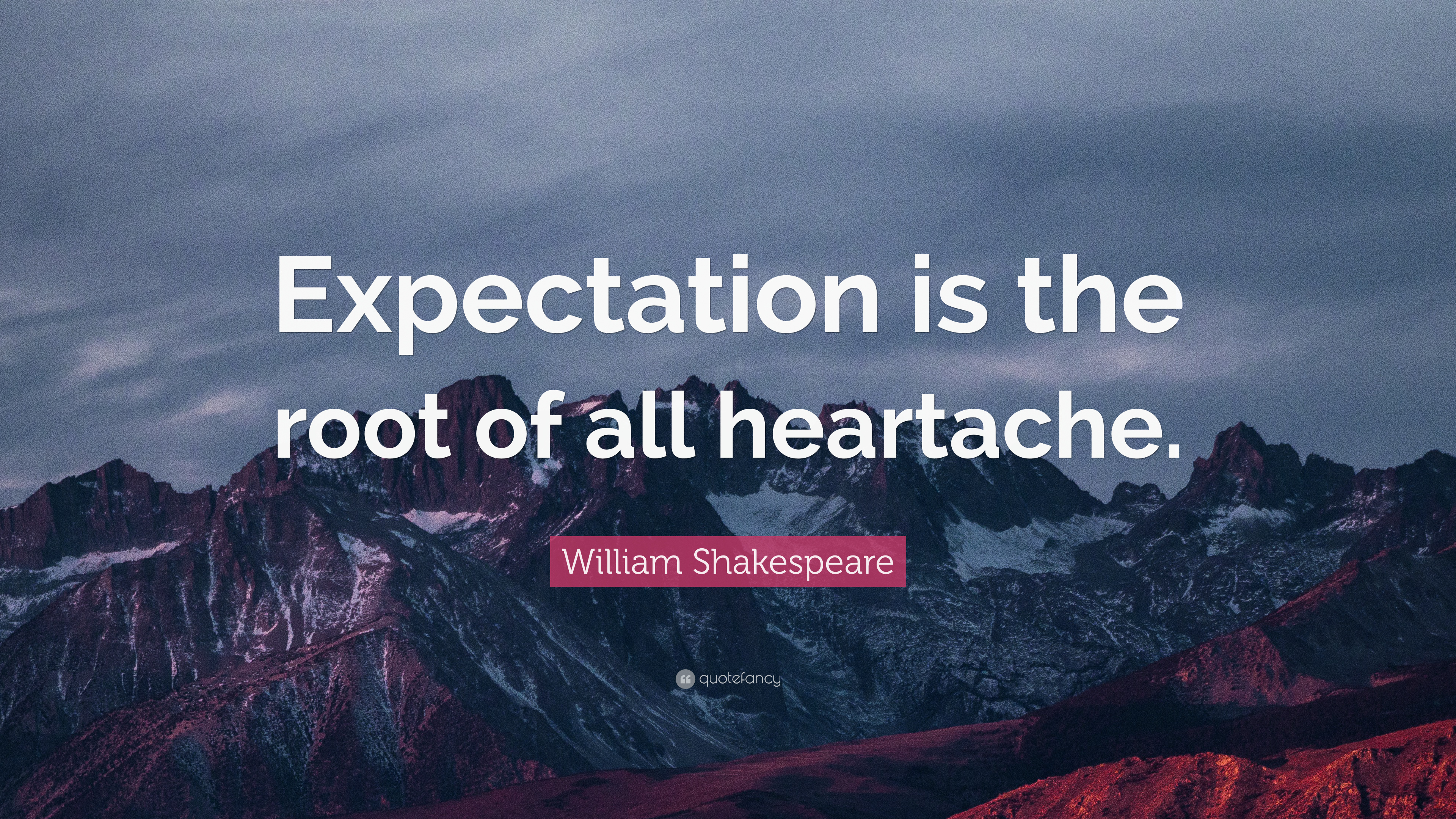 """""""Expectation is the root of all heartache."""""""