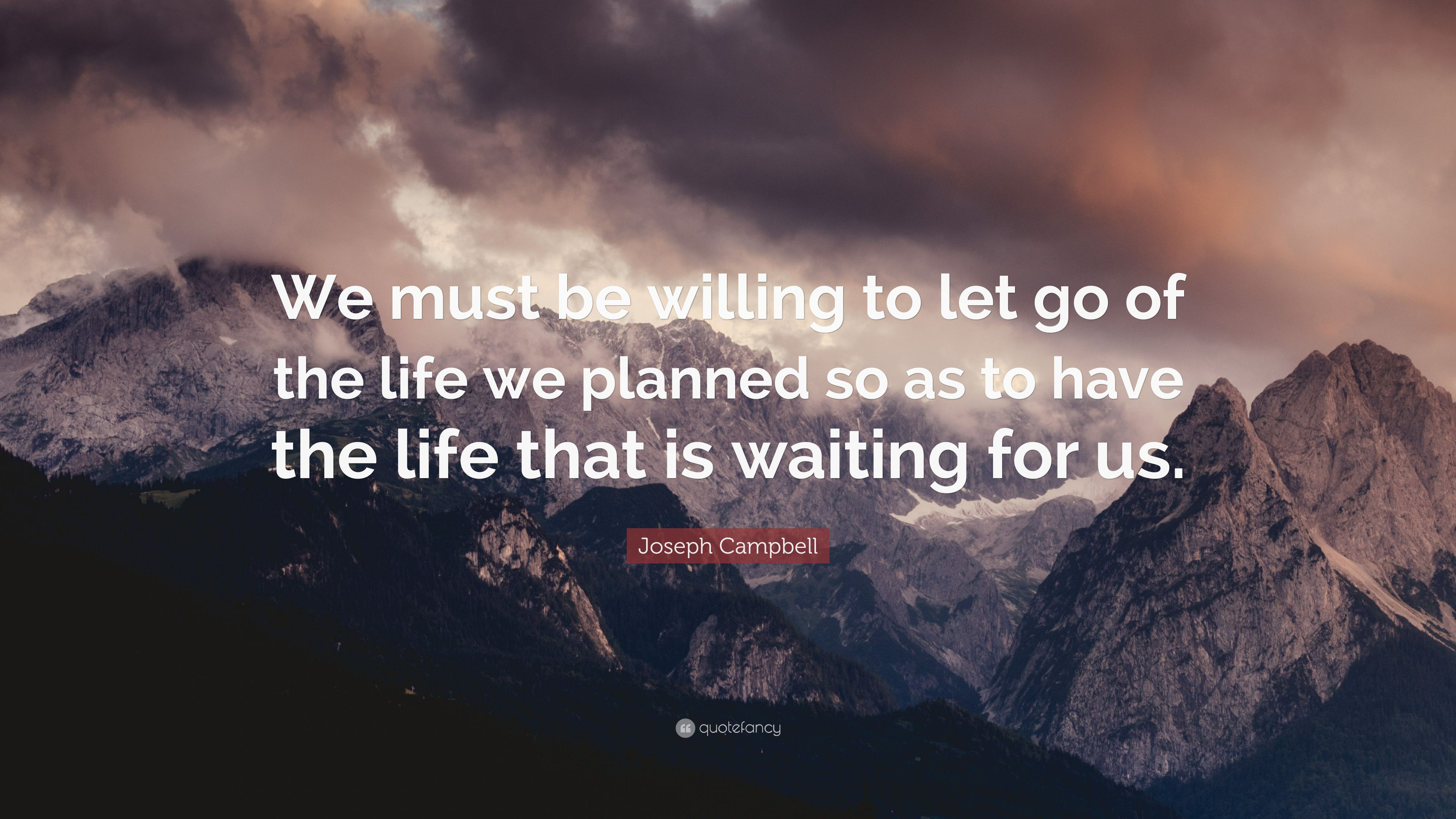 Joseph Campbell Quote We Must Be Willing To Let Go Of The Life We