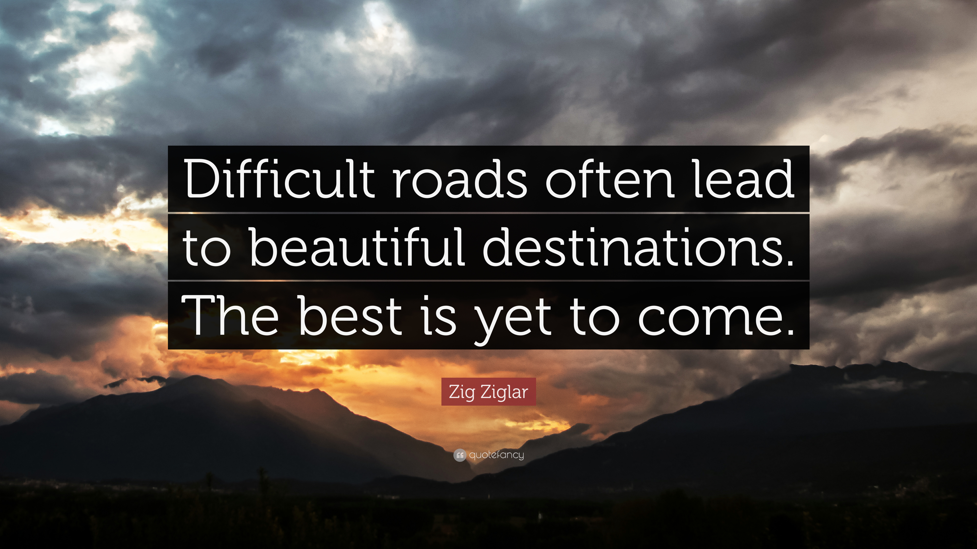 "Zig Ziglar Quote: ""Difficult roads often lead to beautiful destinations.  The best is yet to come."" (21 wallpapers) - Quotefancy"