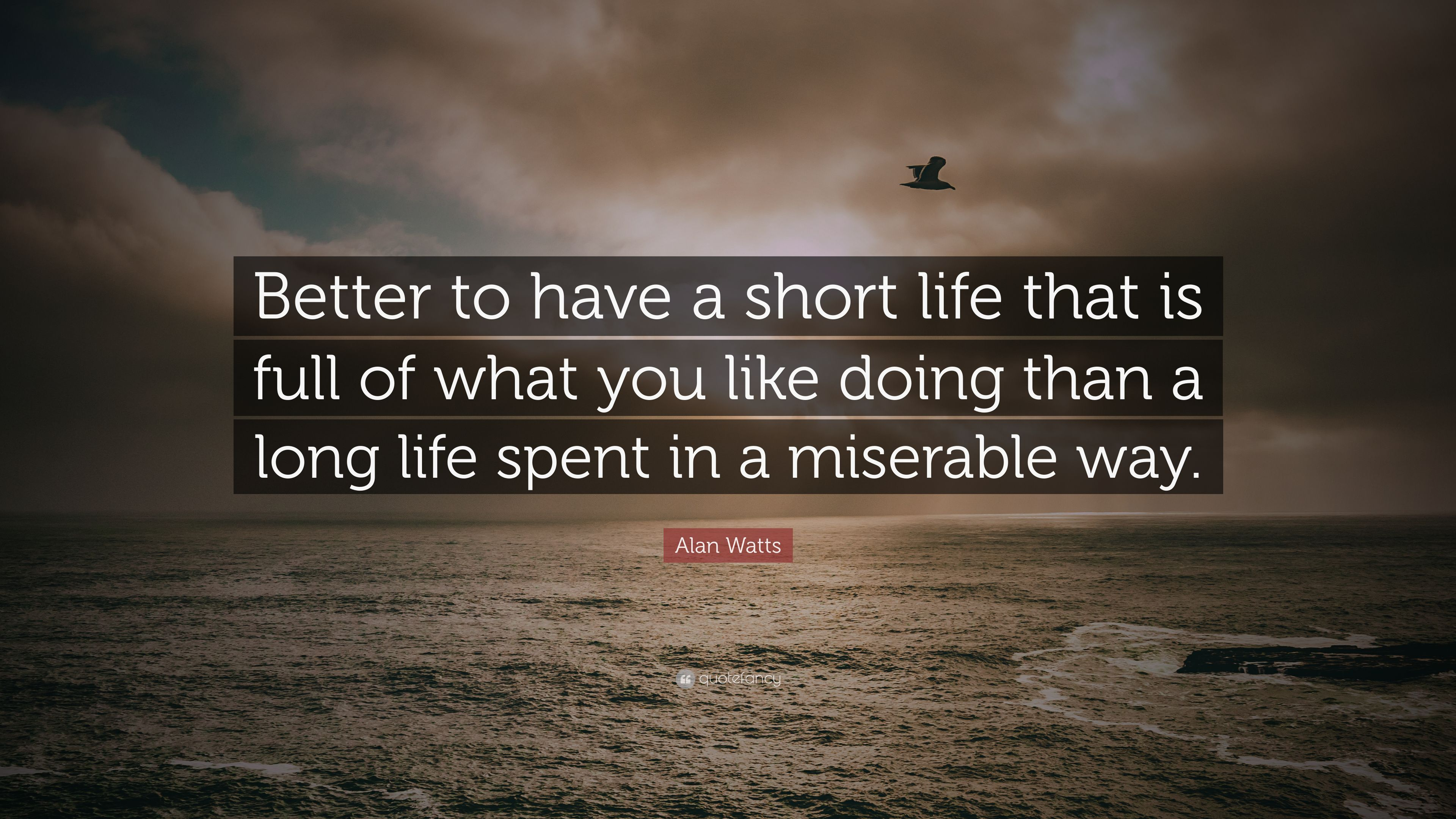 "Alan Watts Quote: ""Better To Have A Short Life That Is"