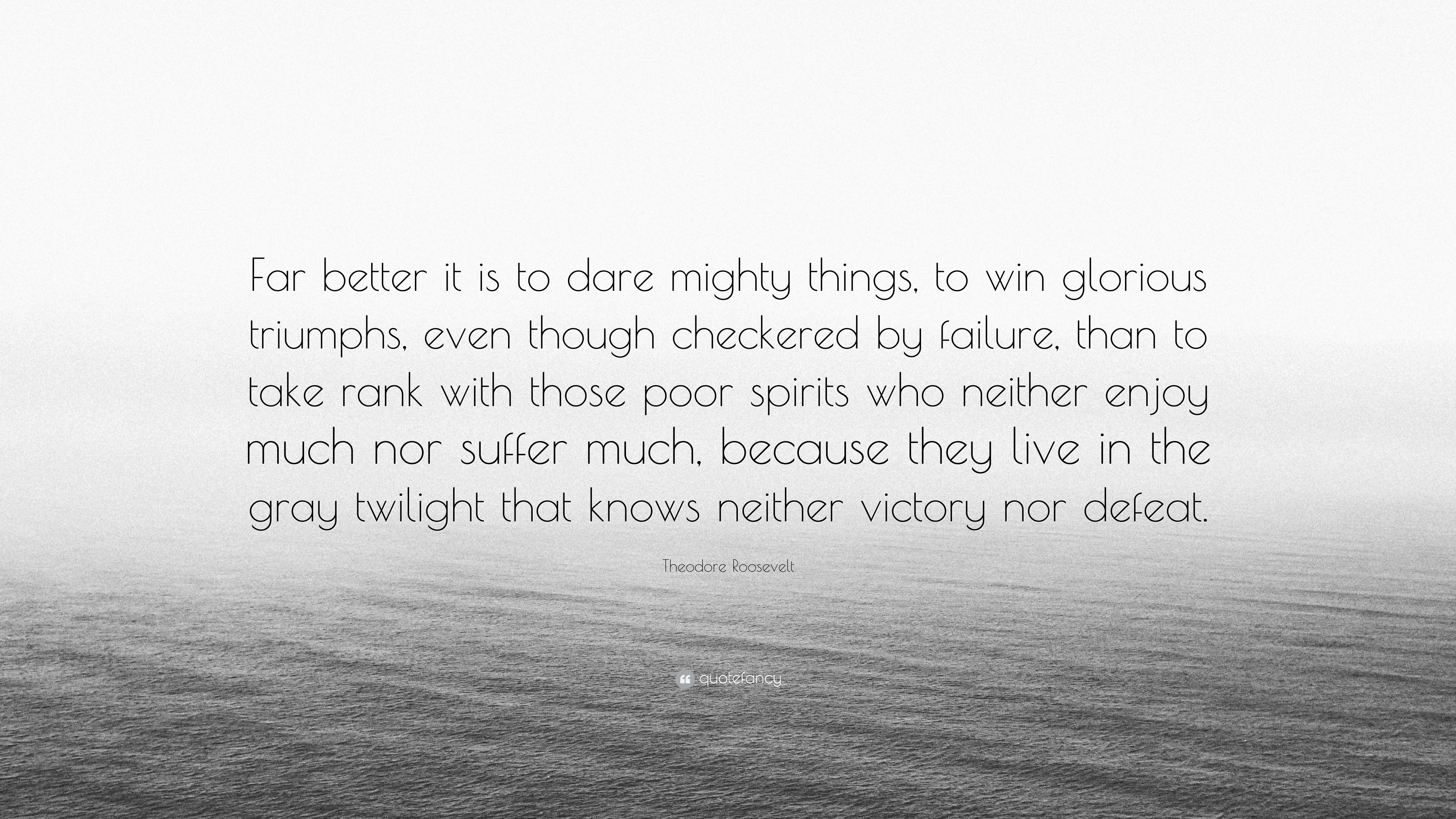 """Theodore Roosevelt Quote: """"Far Better It Is To Dare Mighty"""
