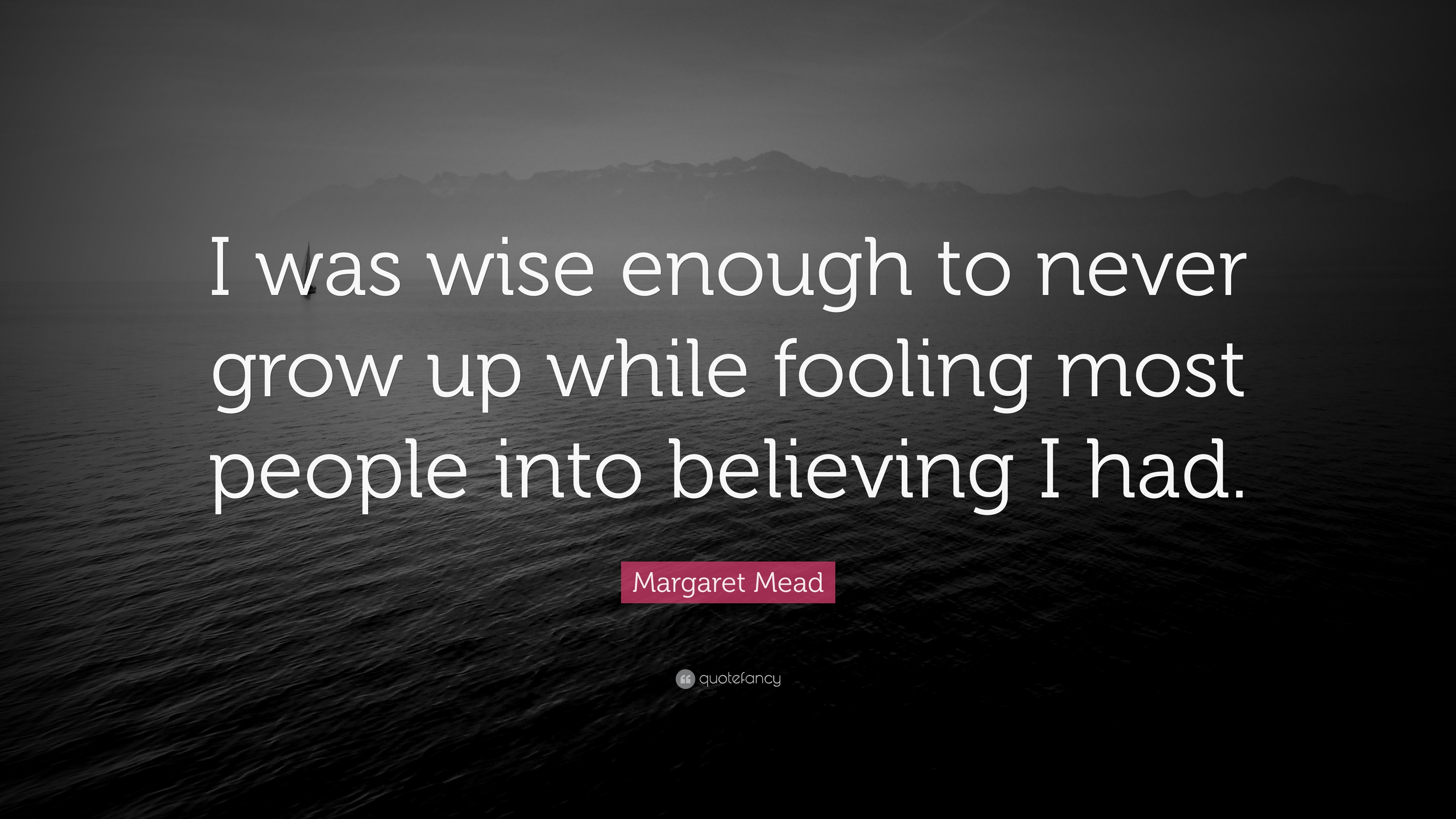 Margaret Mead Quote I Was Wise Enough To Never Grow Up While Fooling Most