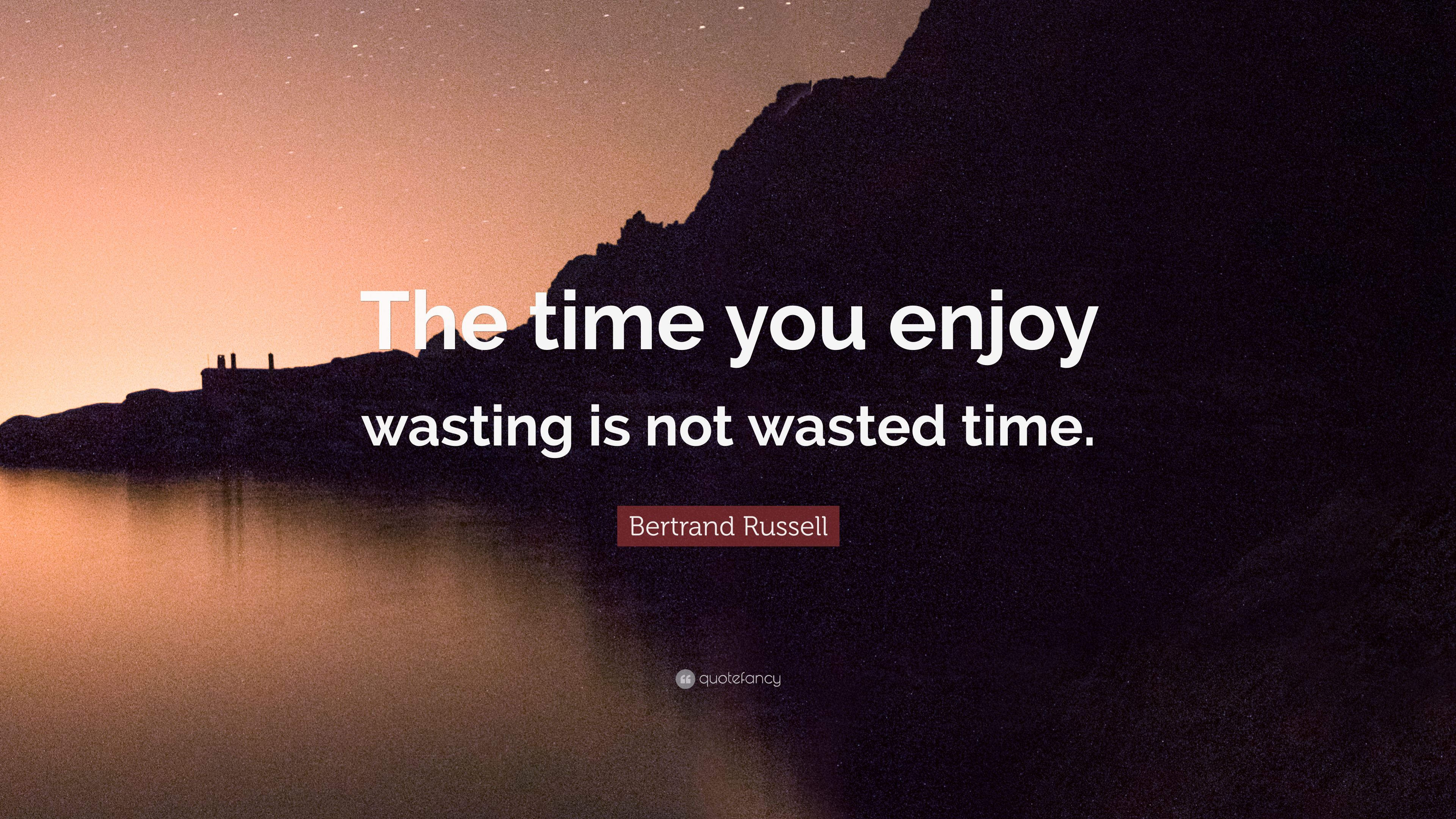 "bertrand russell quote ""the time you enjoy wasting is not wasted"