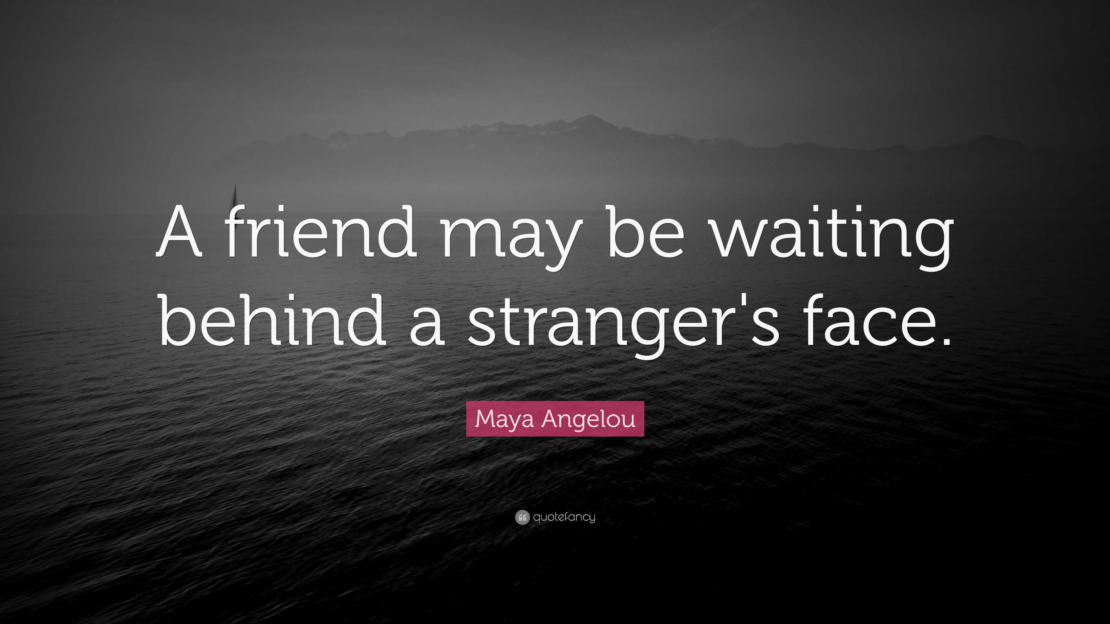 "Maya Angelou Quote: ""A Friend May Be Waiting Behind A"