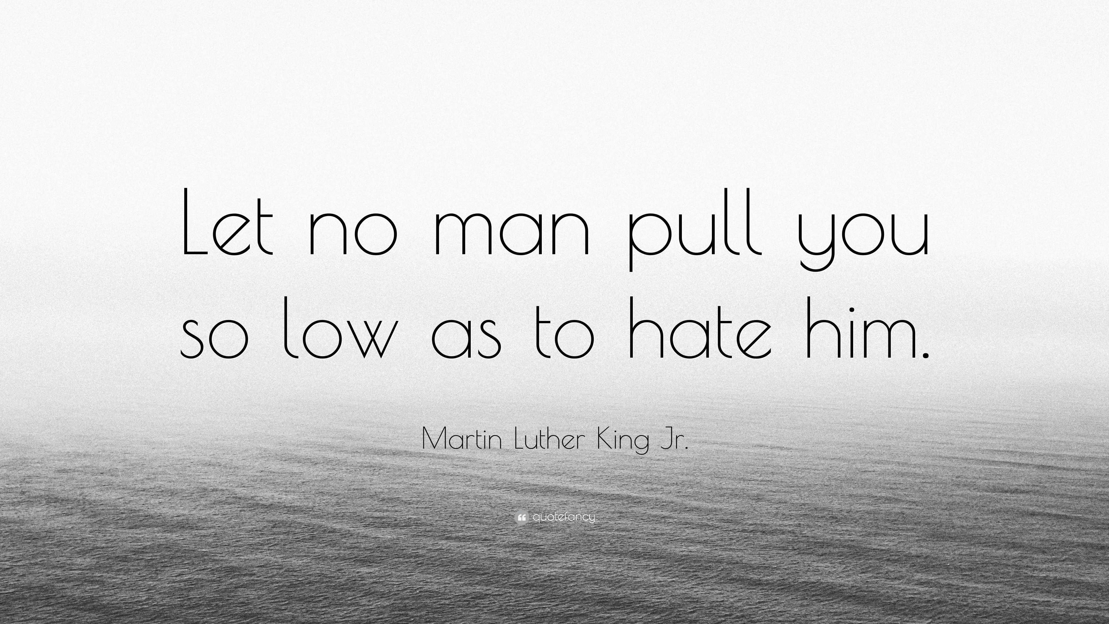 Martin Luther King Jr Quote Let No Man Pull You So Low As To Hate
