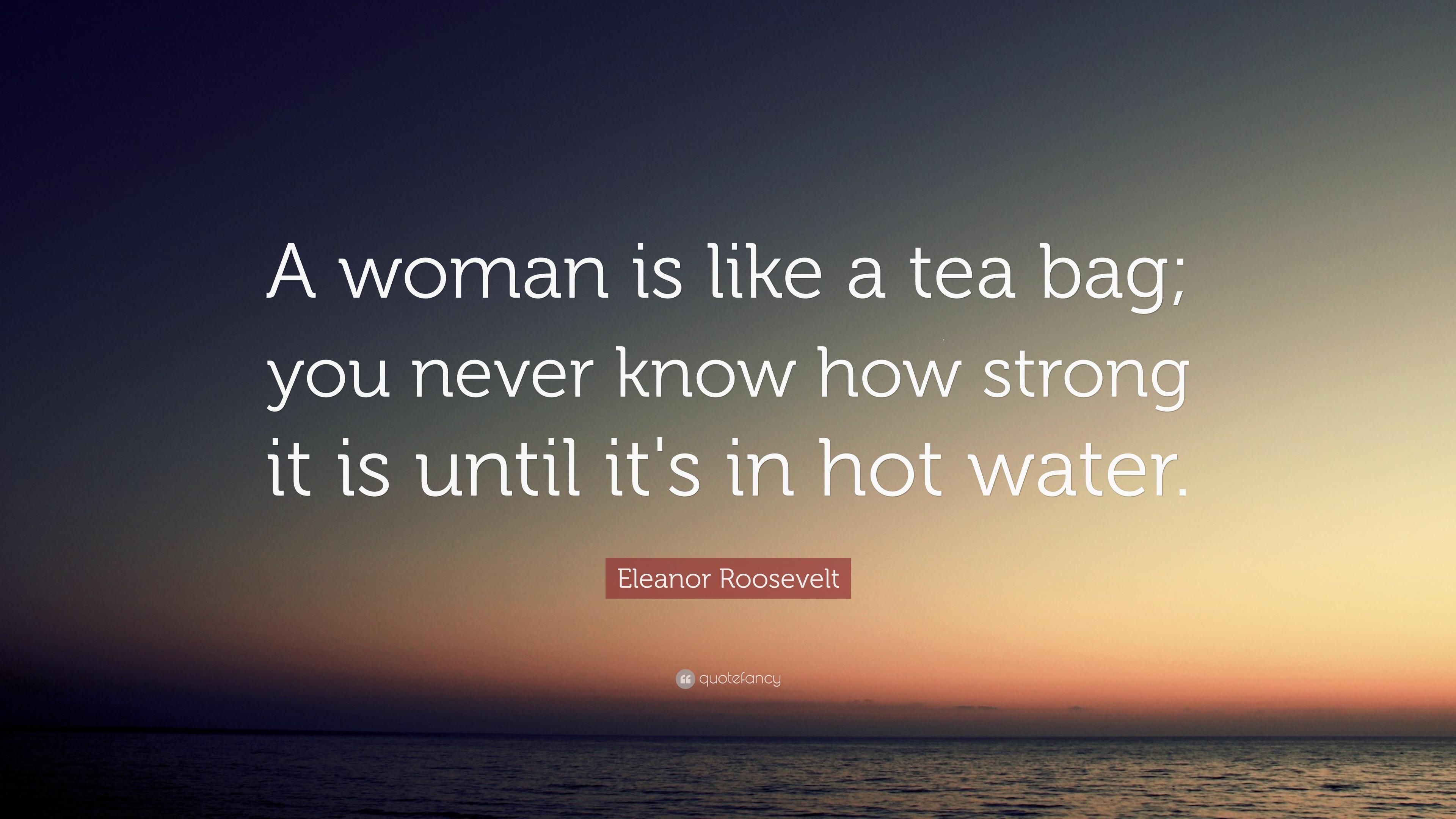 "Woman Like Tea Bag Quote: Eleanor Roosevelt Quote: ""A Woman Is Like A Tea Bag; You"