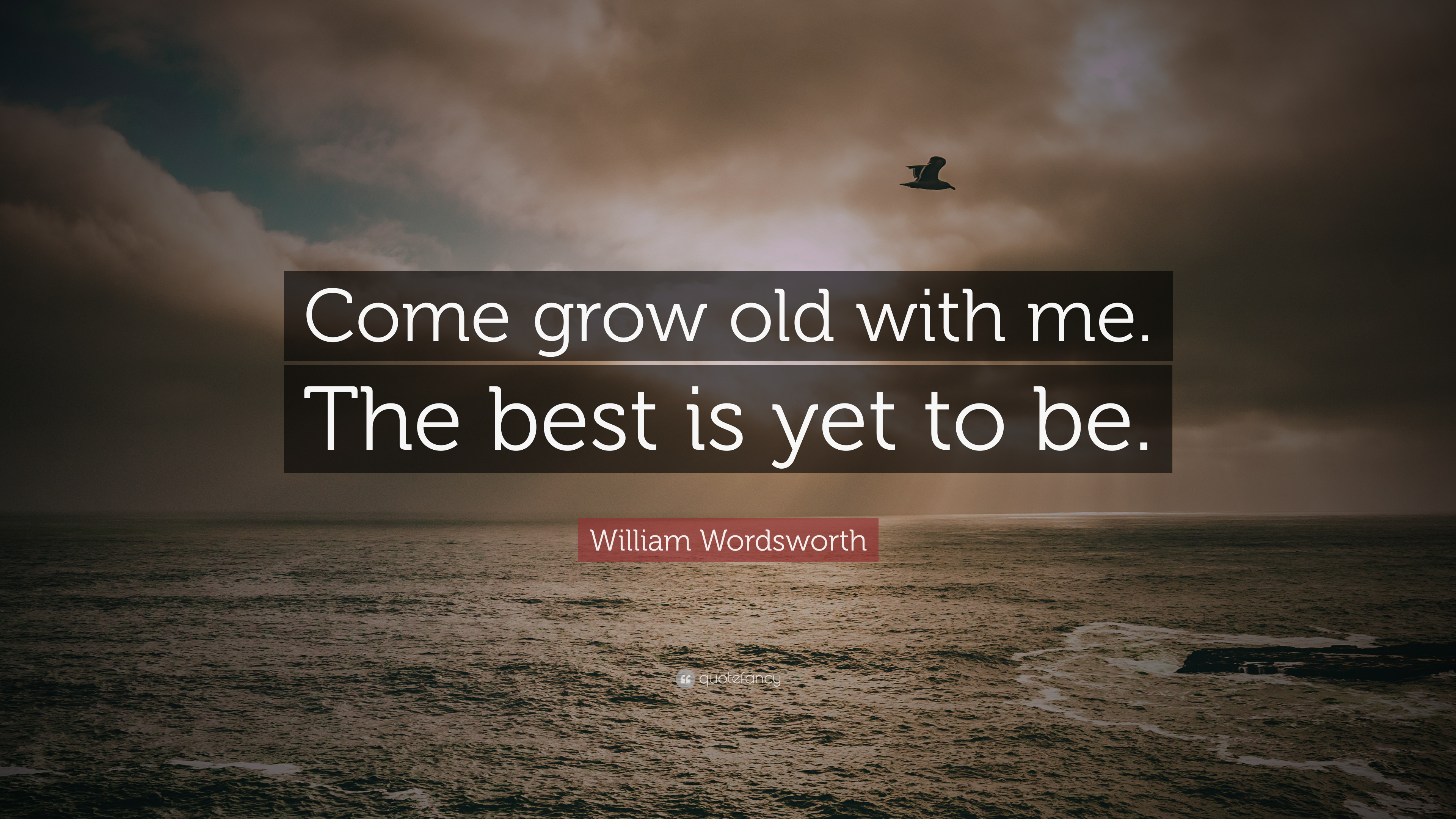 "Out With The Old In With The New Quotes: William Wordsworth Quote: ""Come Grow Old With Me. The Best"