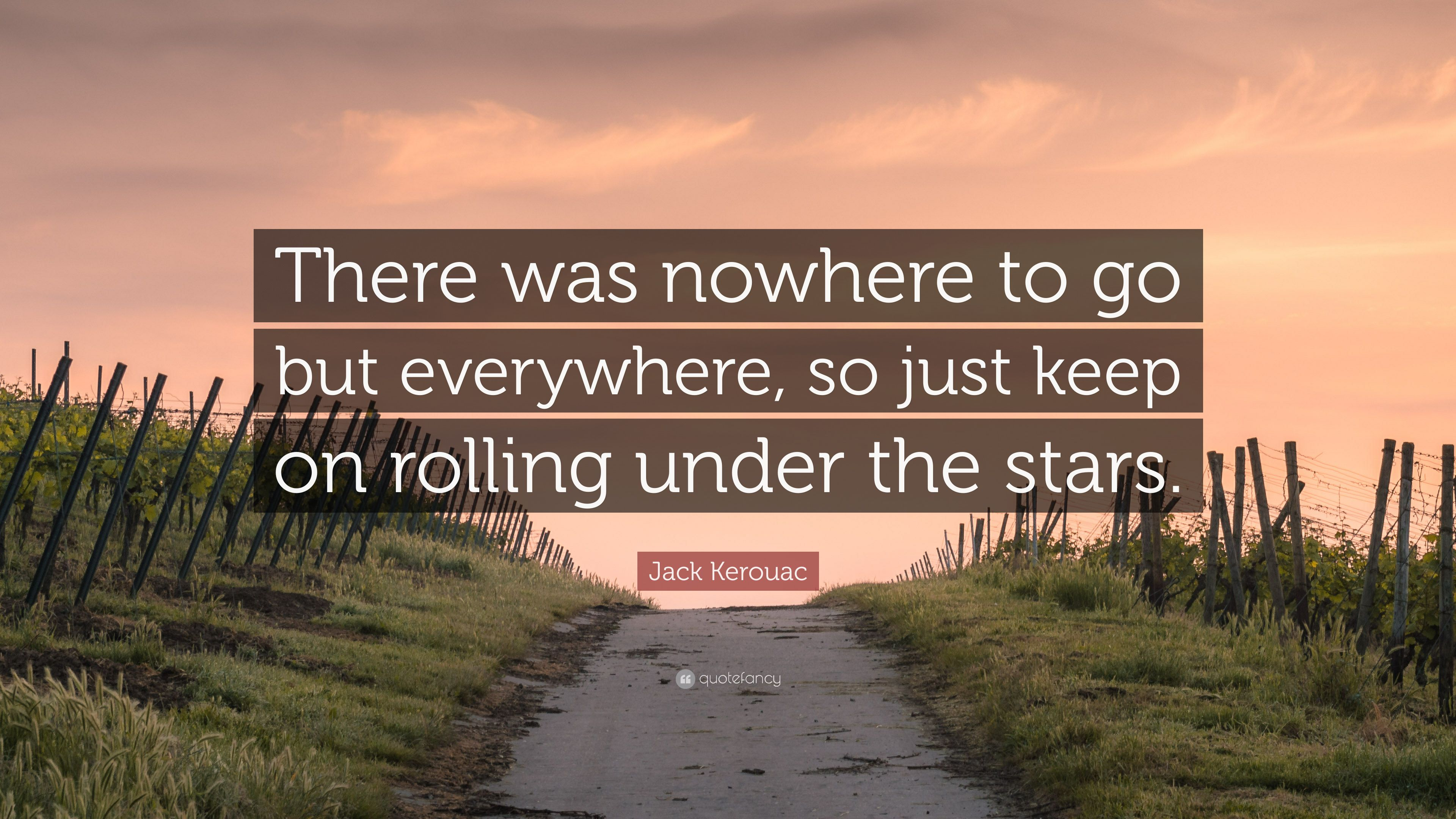 "Jack Kerouac Quote: ""There was nowhere to go but everywhere, so just keep  on rolling under the stars."" (13 wallpapers) - Quotefancy"