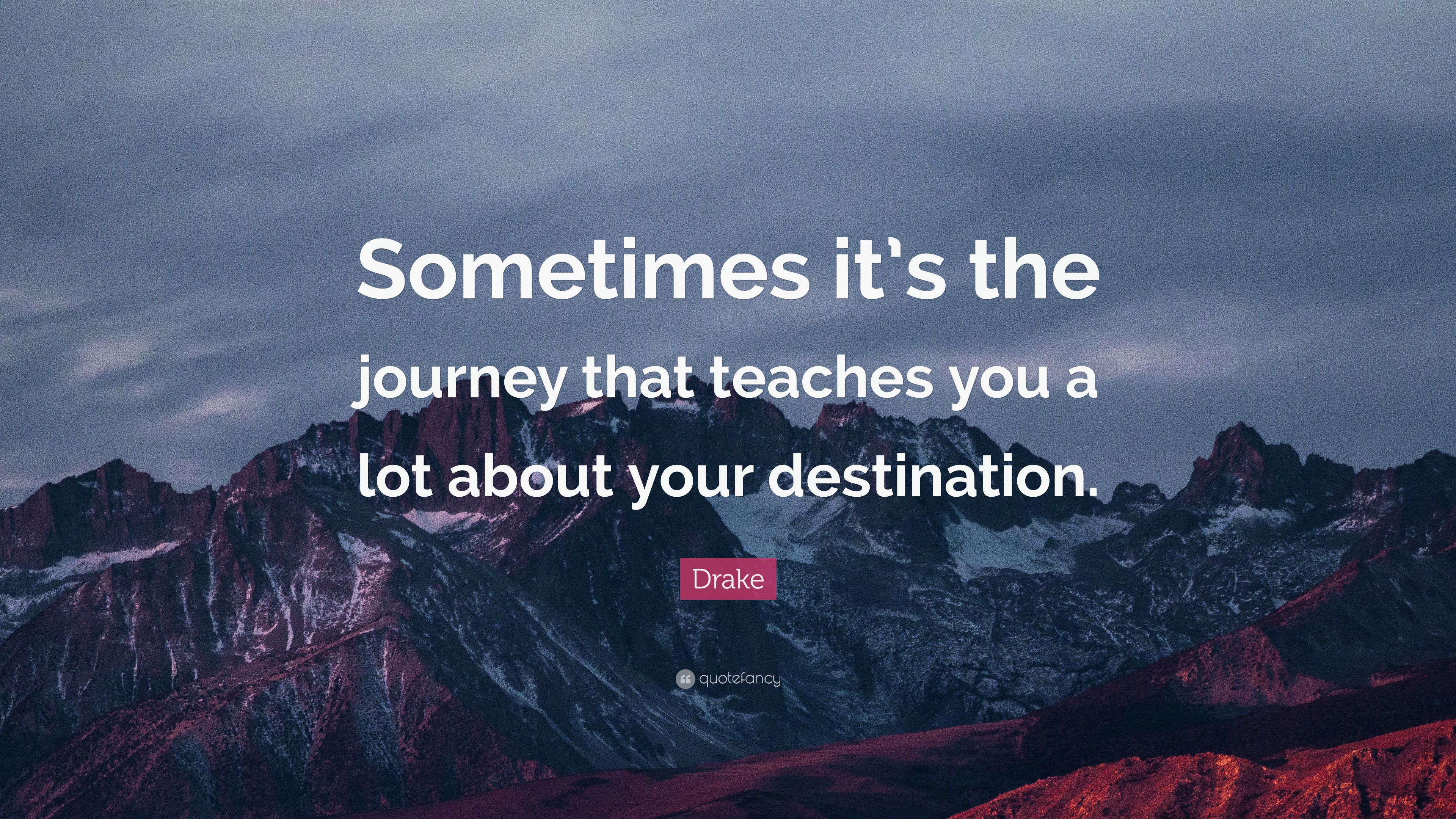 "Drake Quote Text: Drake Quote: ""Sometimes It's The Journey That Teaches You"