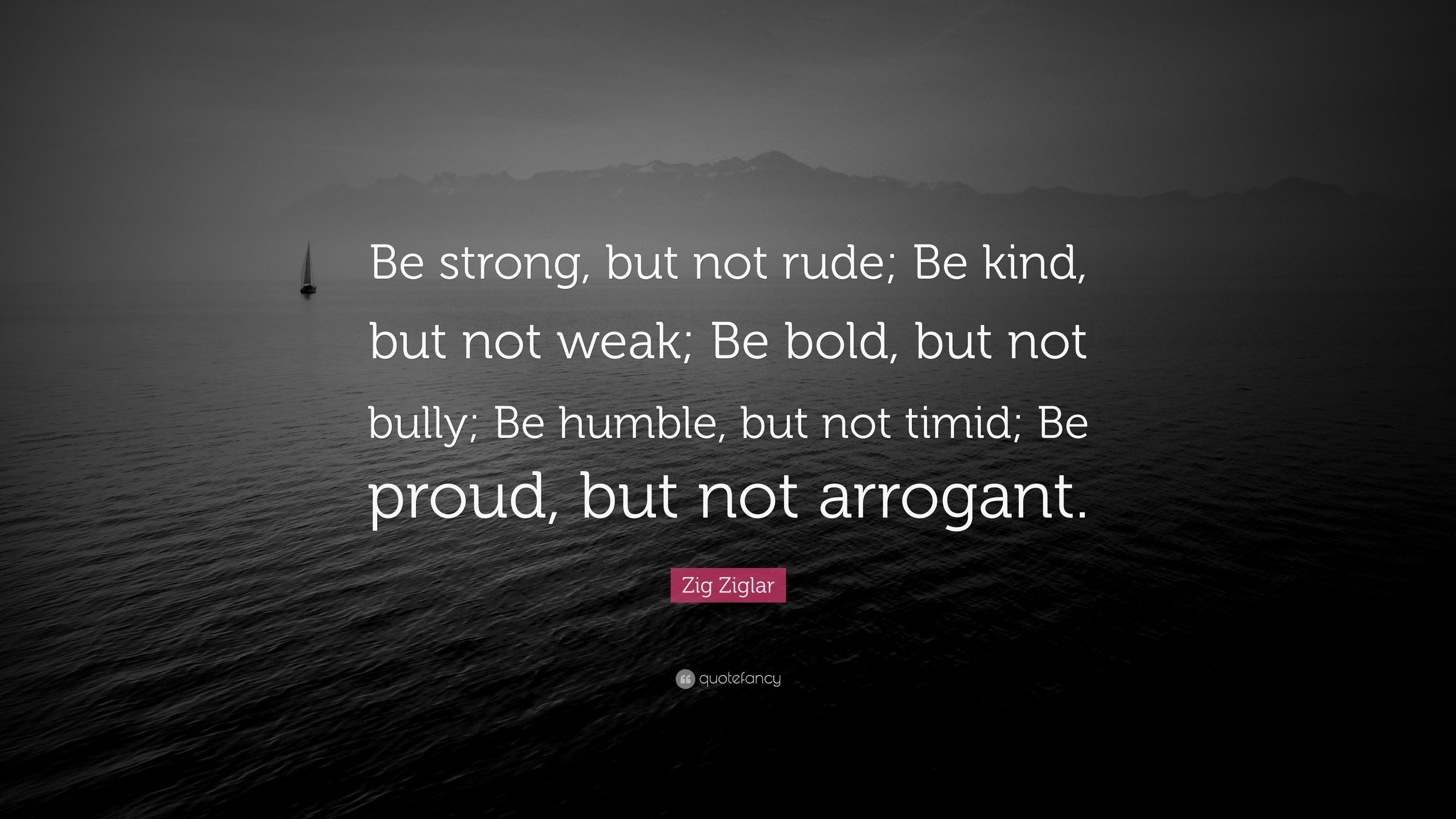 Zig Ziglar Quote Be Strong But Not Rude Be Kind But Not Weak