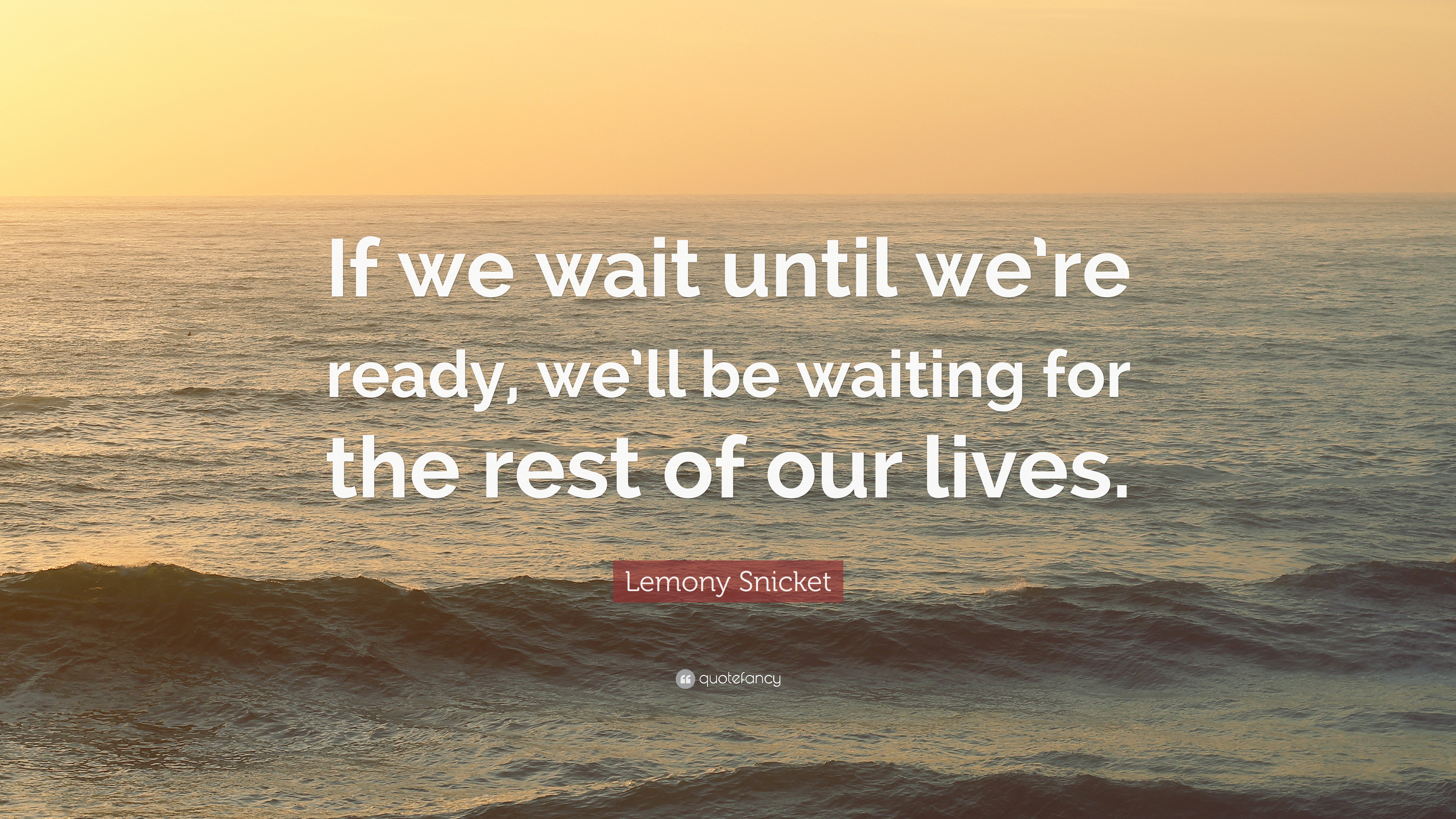 """Lemony Snicket Quote: """"If We Wait Until We're Ready, We'll"""