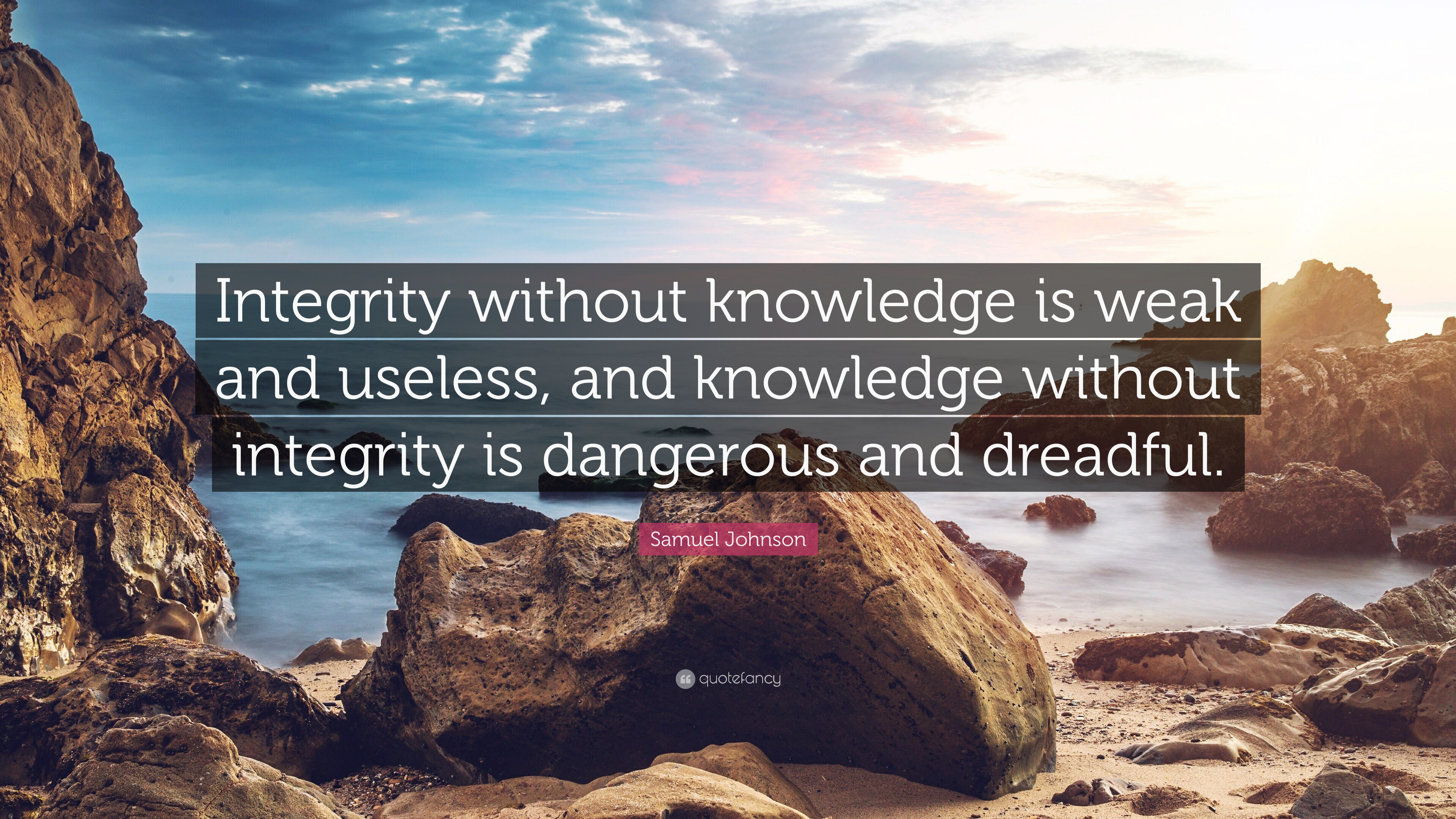 knowledge without integrity is dangerous and Integrity without knowledge is weak and useless, and knowledge without integrity  is dangerous and dreadful dr samuel johnson poet, essayist.
