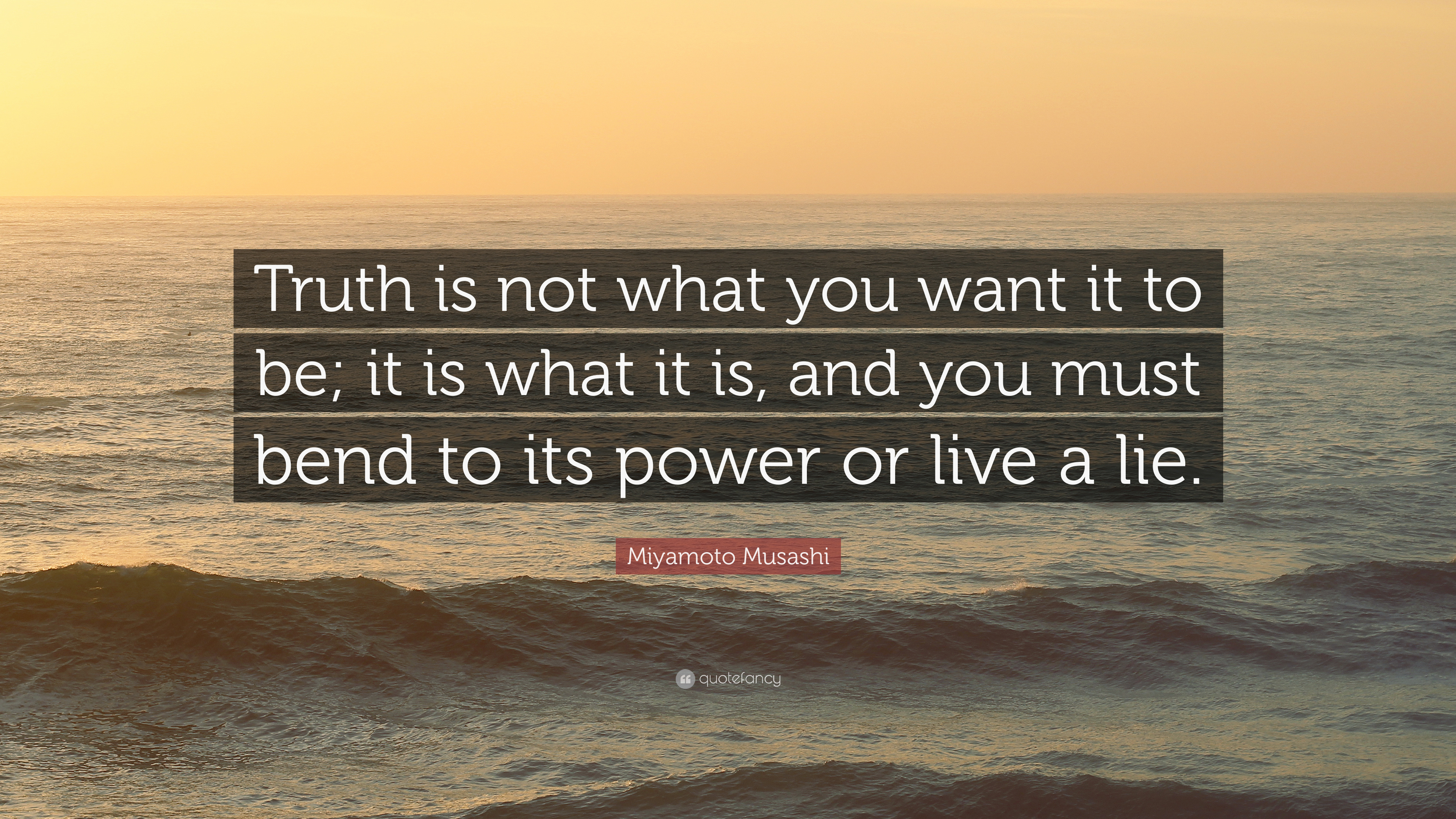 """Miyamoto Musashi Quote: """"Truth Is Not What You Want It To"""