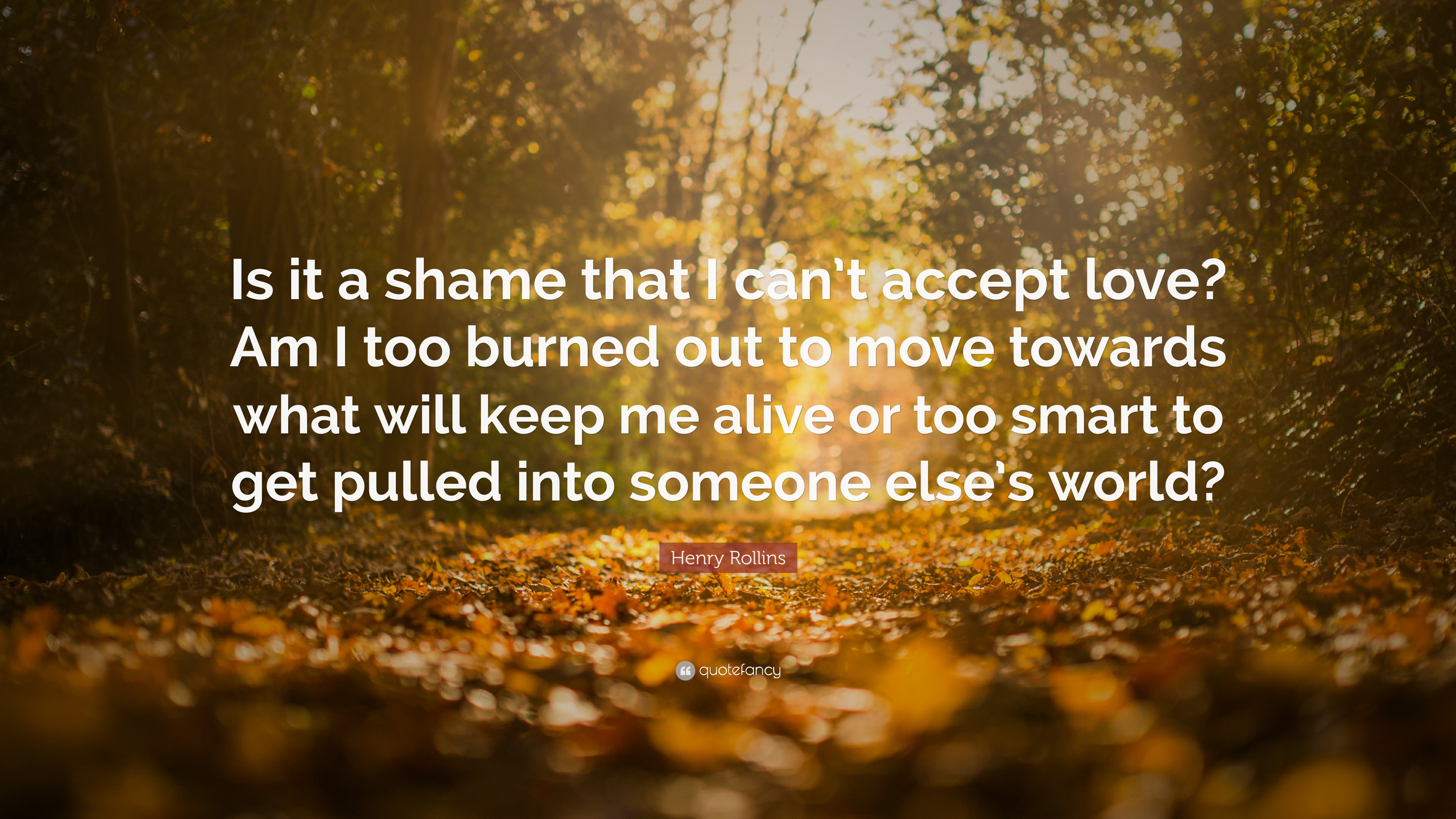 henry rollins quote is it a shame that i can t accept love am i henry rollins quote is it a shame that i can t accept love