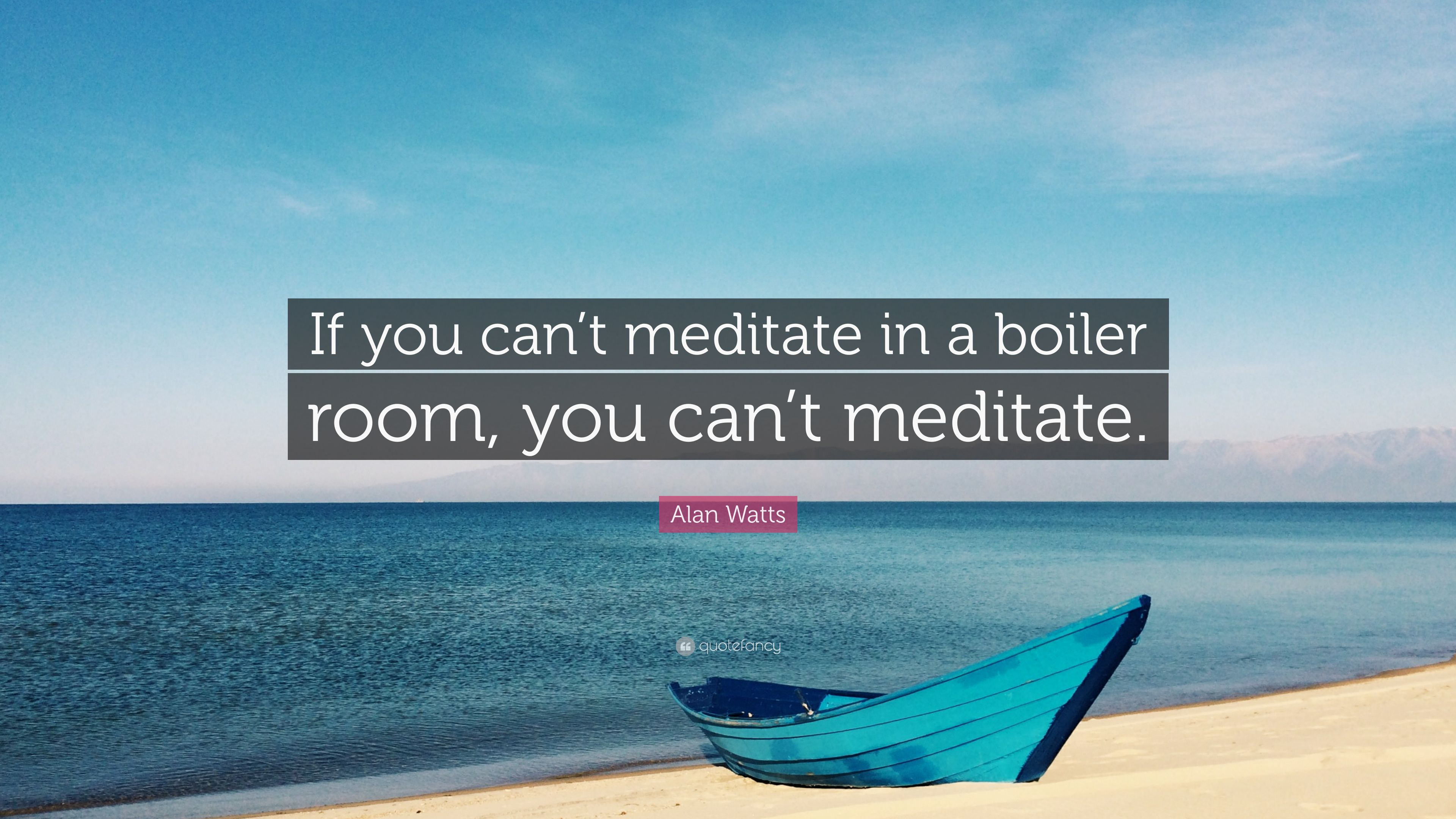 "Alan Watts Quote: ""If you can\'t meditate in a boiler room, you can\'t ..."