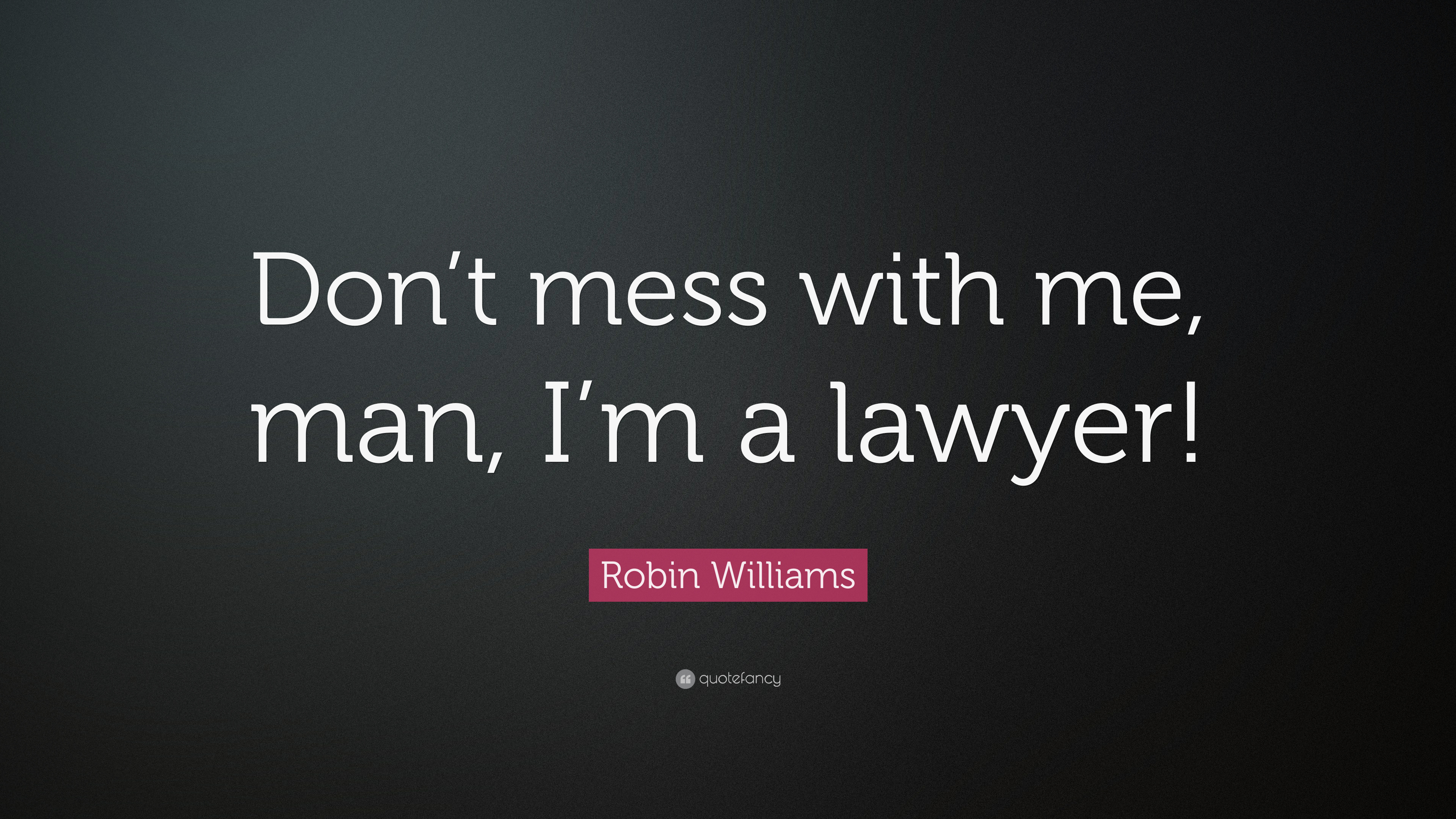 Robin Williams Quote Dont Mess With Me Man Im A Lawyer 12