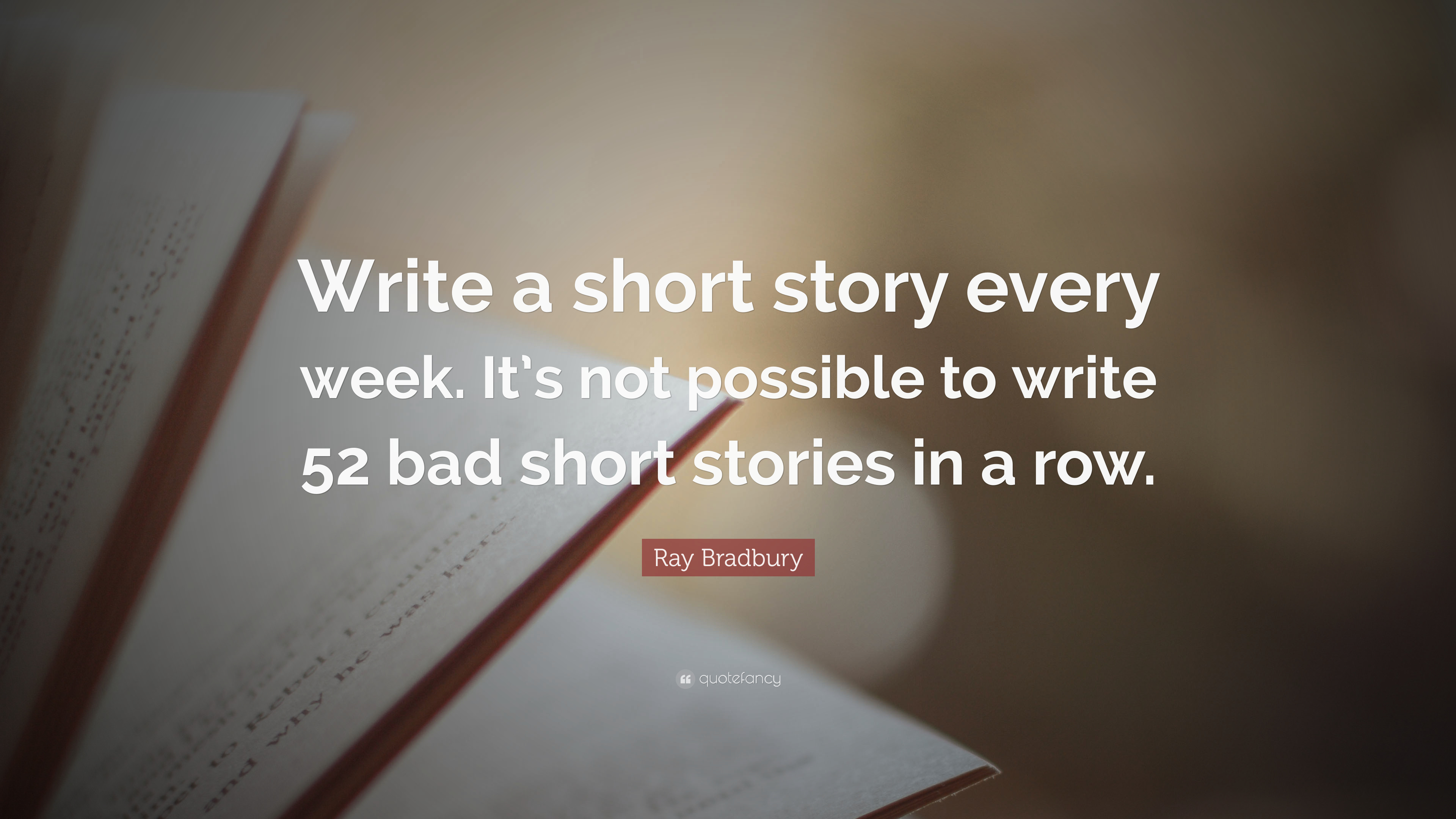 """Write a short story every week. It's not possible to write 52 bad short stories in a row."""