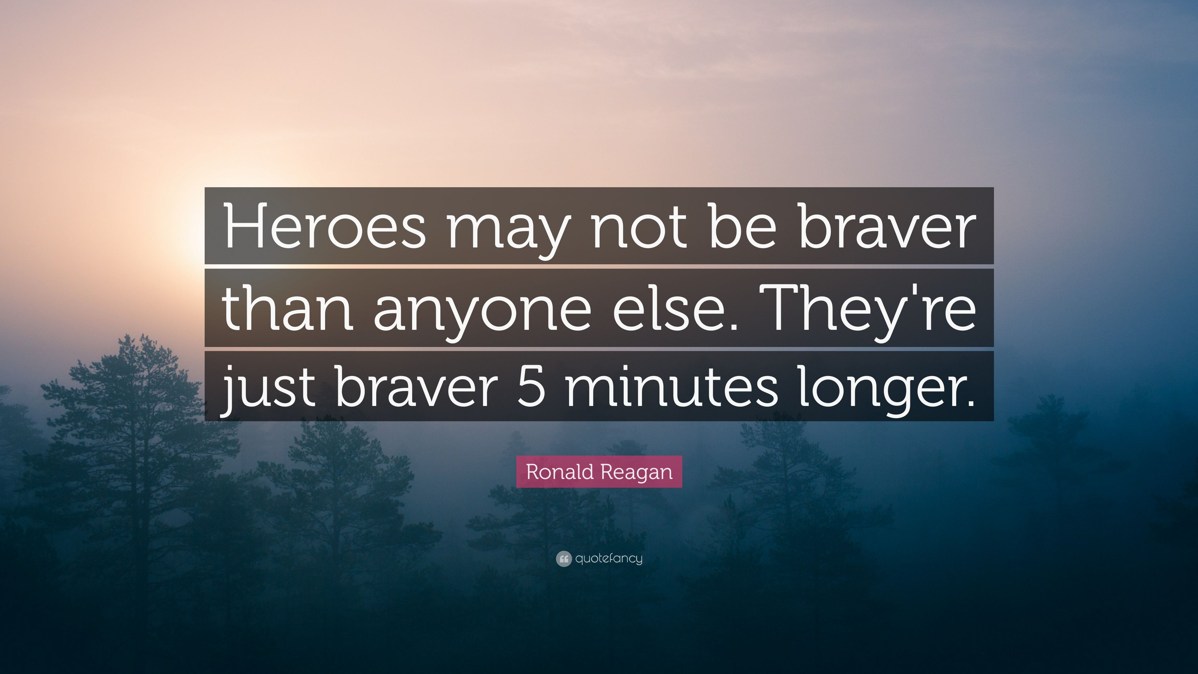 "Ronald Reagan Quote: ""Heroes May Not Be Braver Than Anyone"