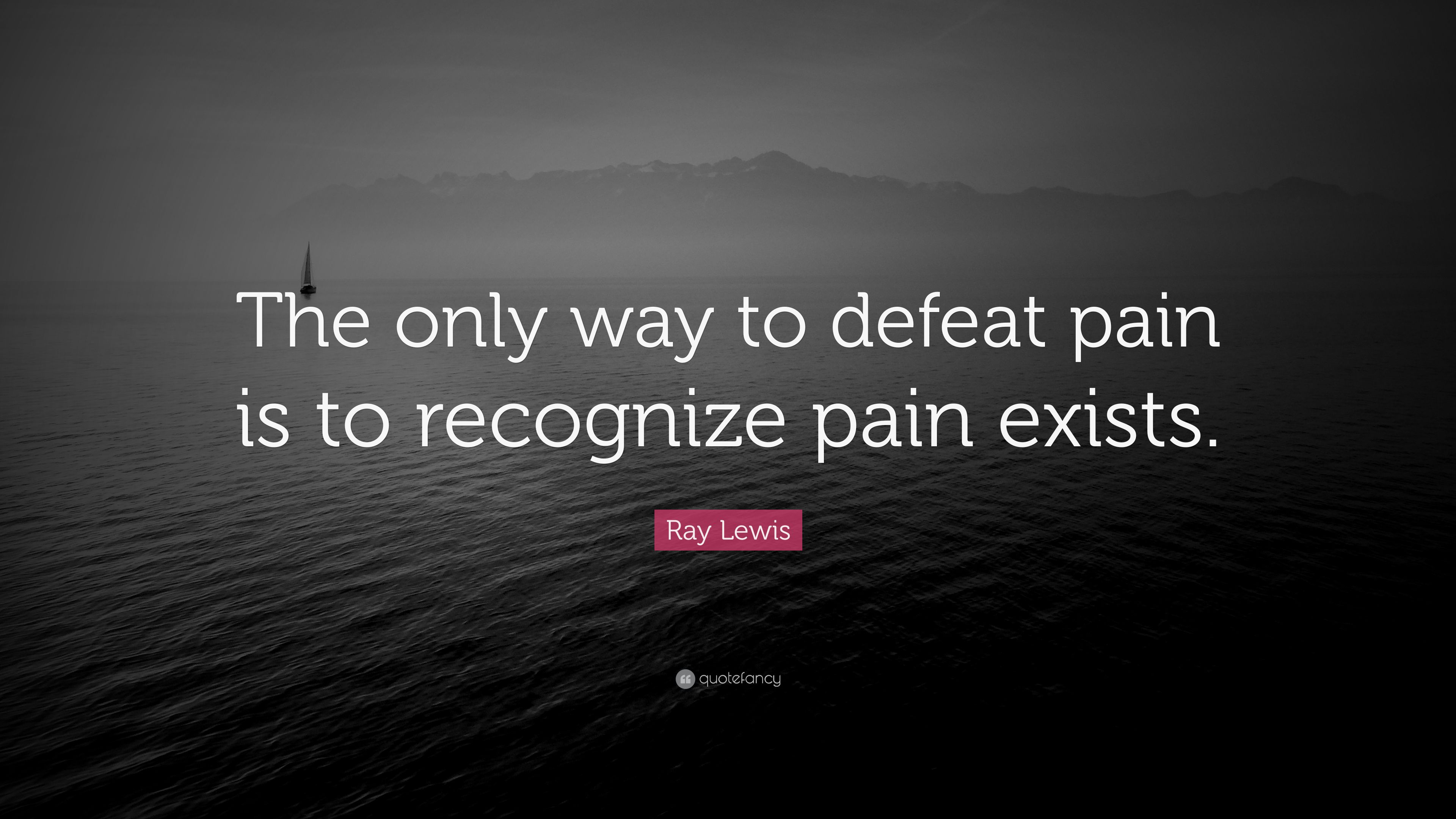 "Ray Lewis Quotes About Football: Ray Lewis Quote: ""The Only Way To Defeat Pain Is To"