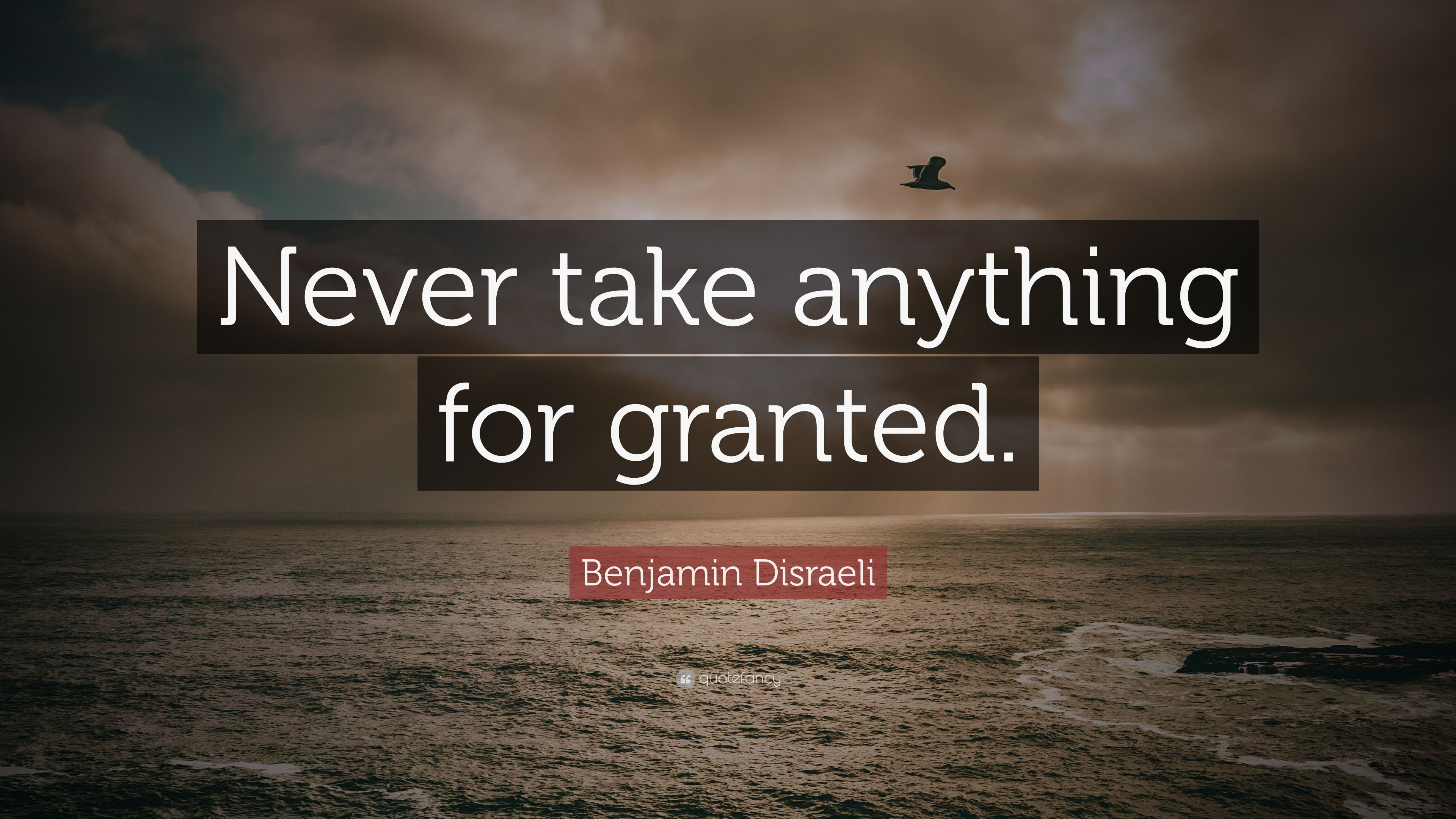 Benjamin Disraeli Quote: Never take anything for granted