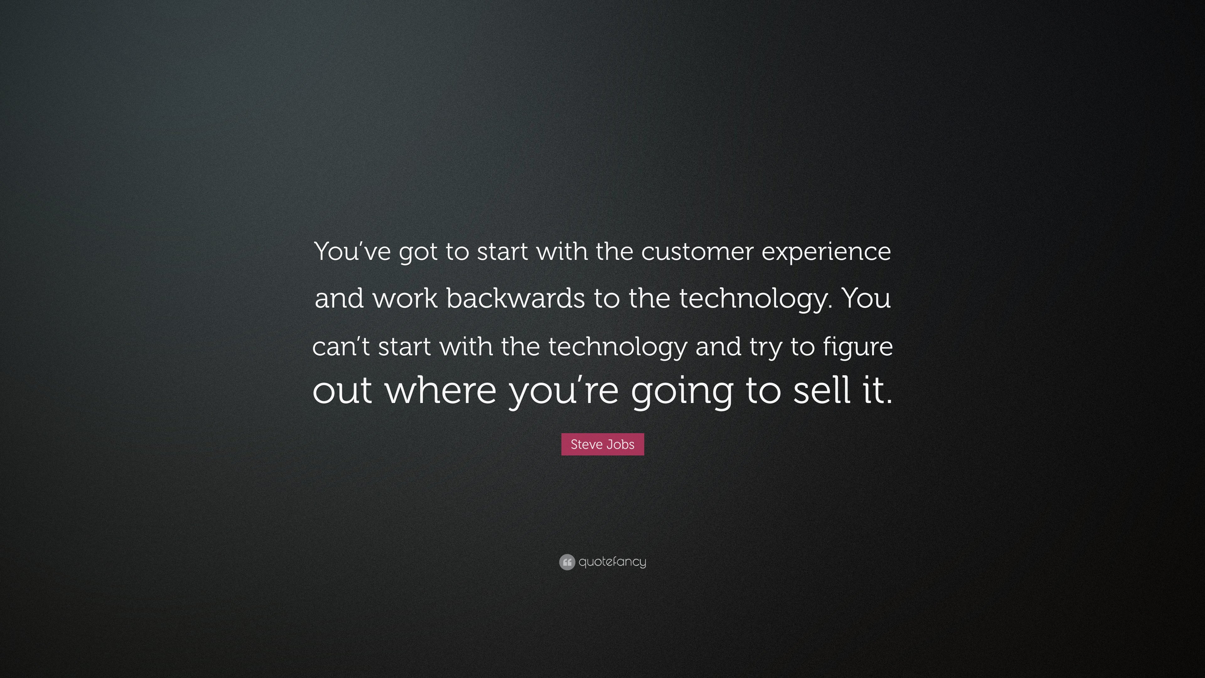 Steve Jobs Quote Youve Got To Start With The Customer Experience And