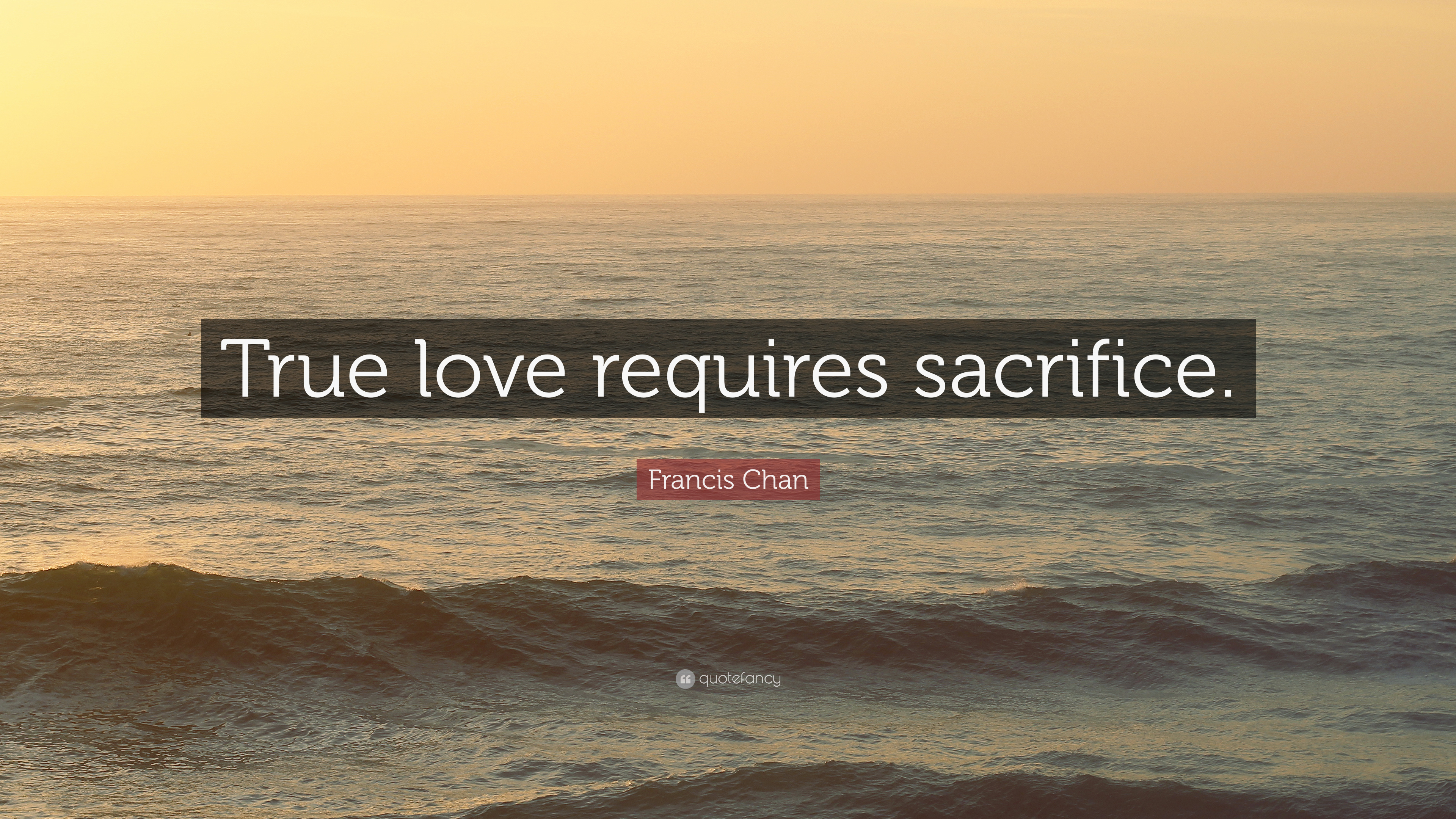 "Francis Chan Quote ""True love requires sacrifice """