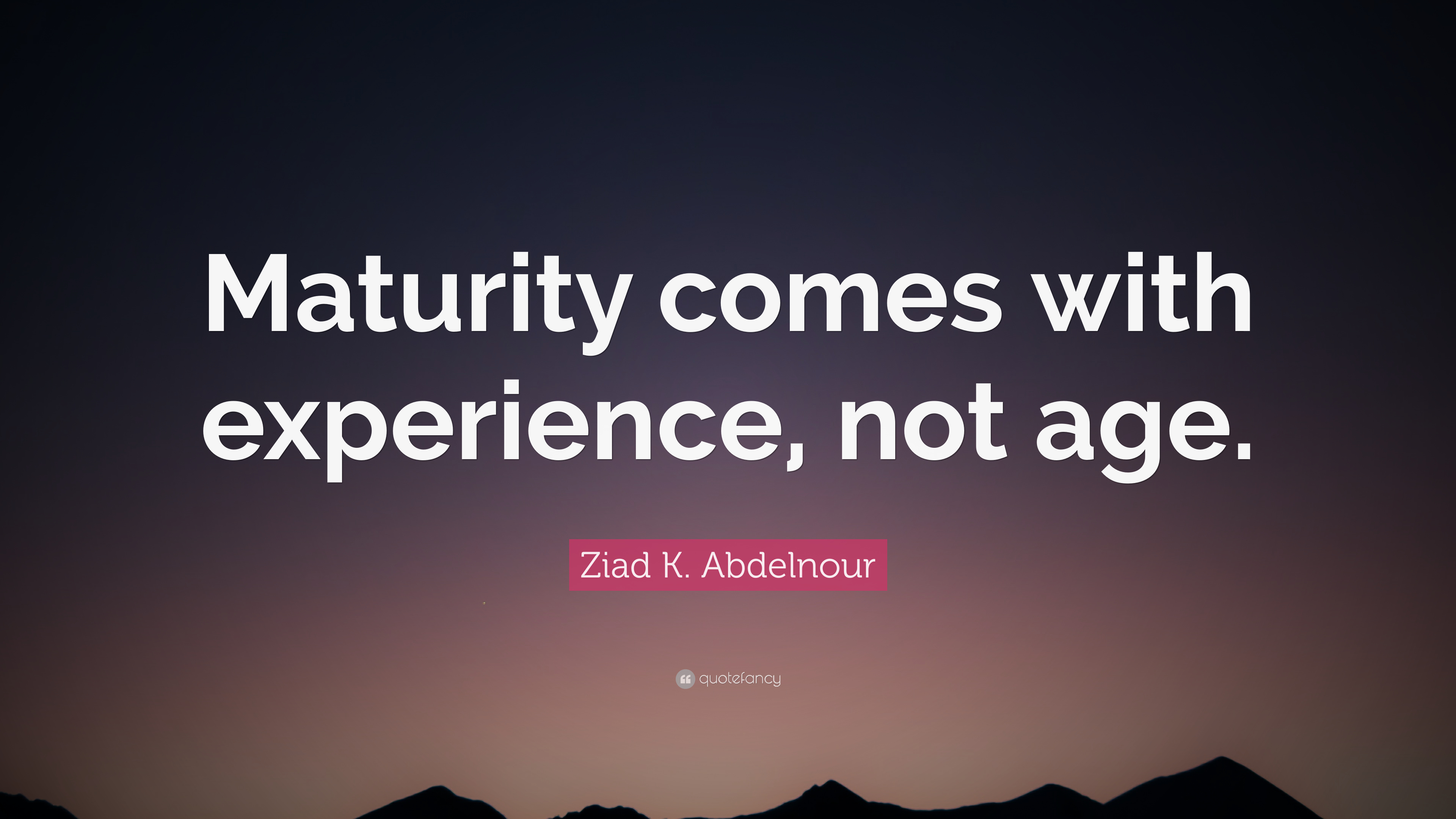 Maturity Doesn't Come with Age but with Experience