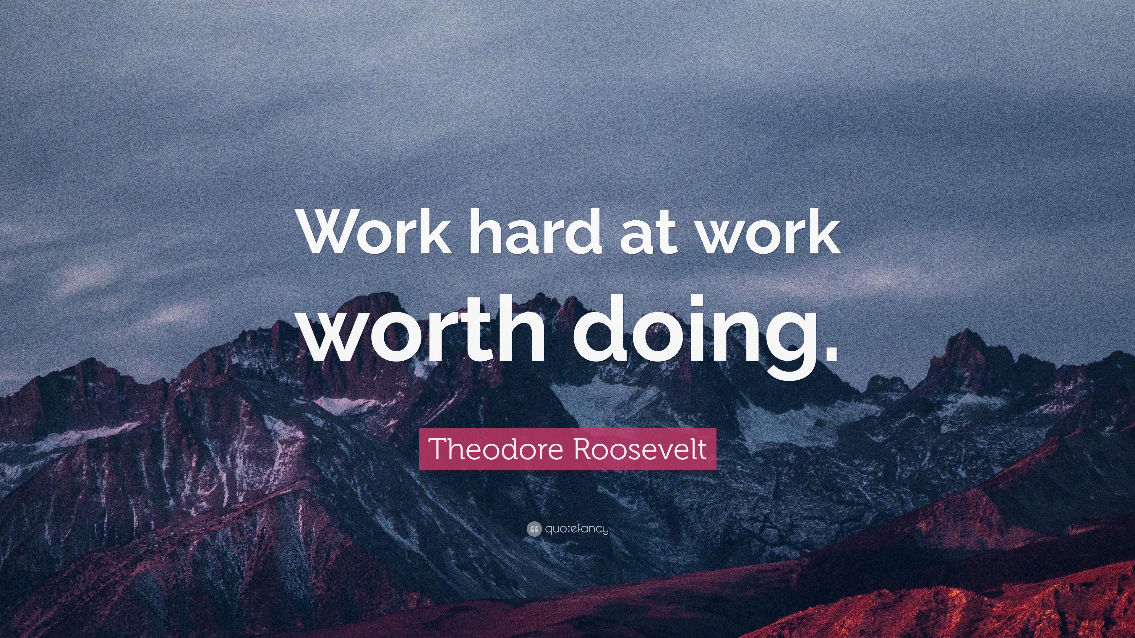 """Theodore Roosevelt Quote: """"Work hard at work worth doing ..."""