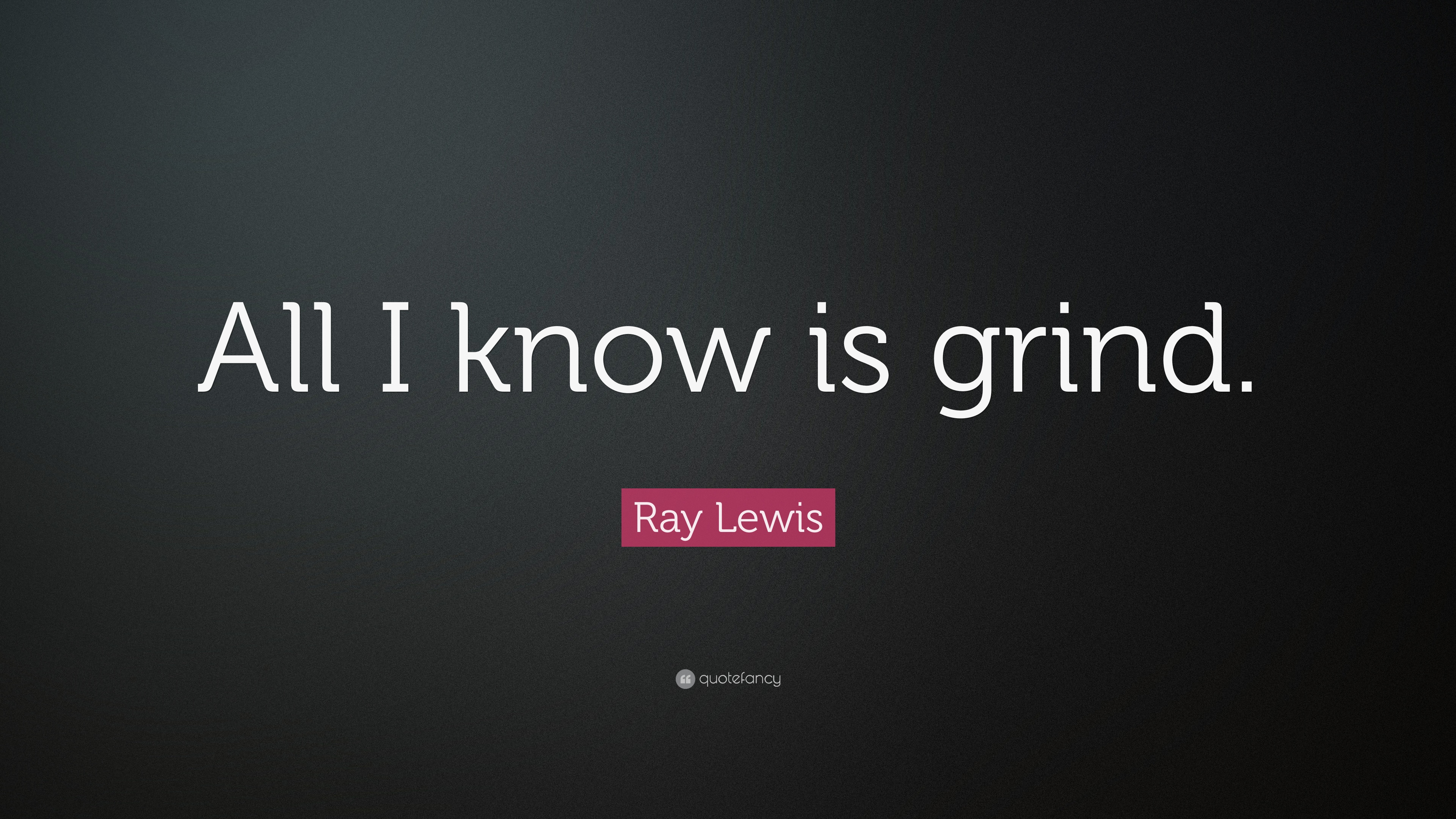 Ray Lewis Quote     All I know is grind      4 wallpapers    Ray Lewis Greatness Quote