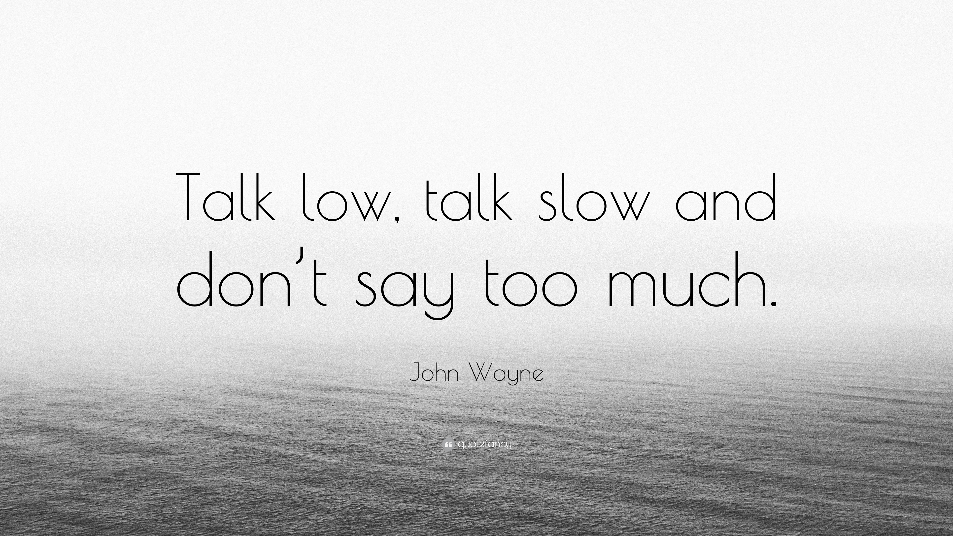 "Quotes On Talking Too Much: John Wayne Quote: ""Talk Low, Talk Slow And Don't Say Too"