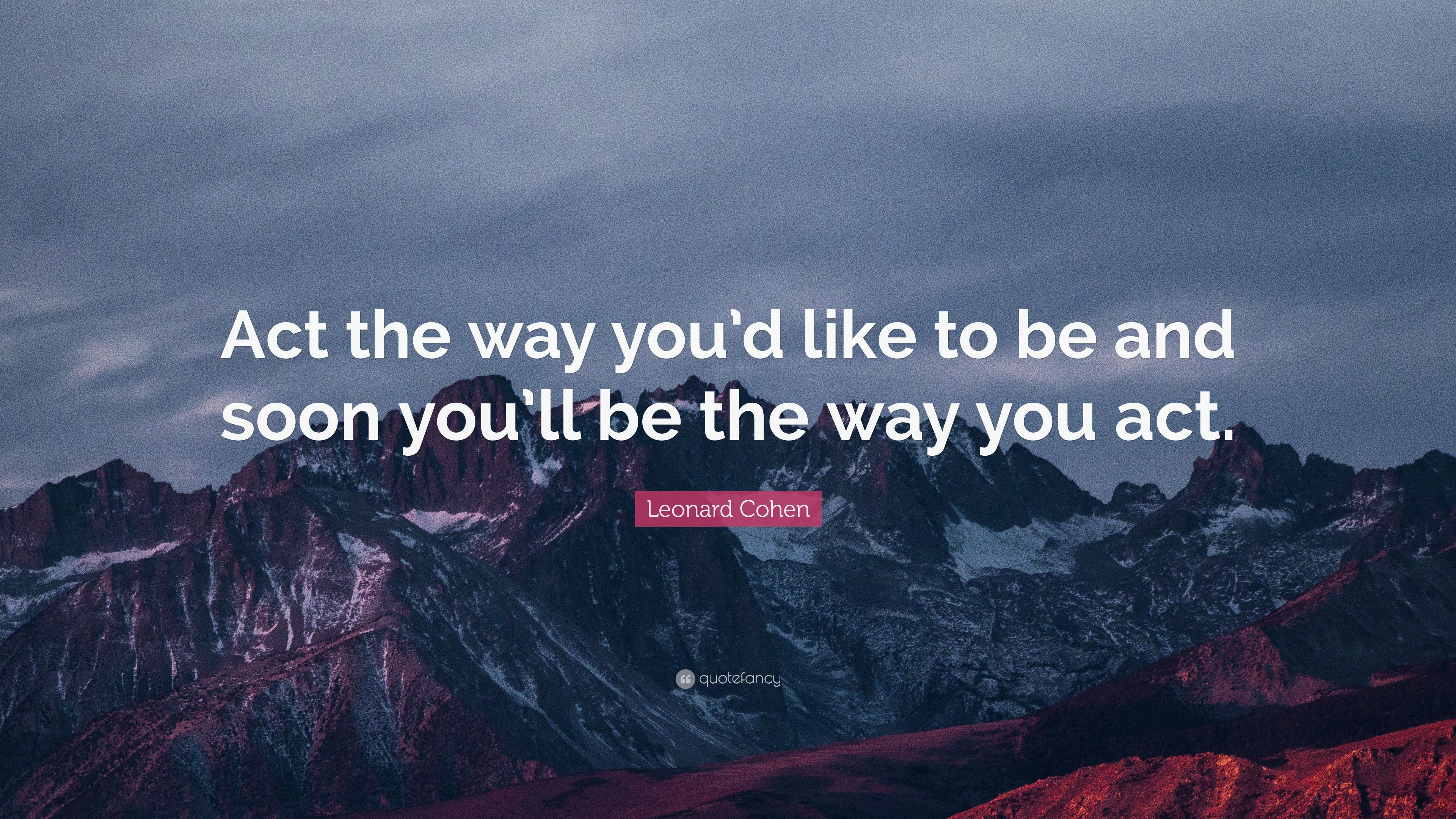 "Act The Way You D Like To Be And Soon You Ll Be The Way: Leonard Cohen Quote: ""Act The Way You'd Like To Be And"