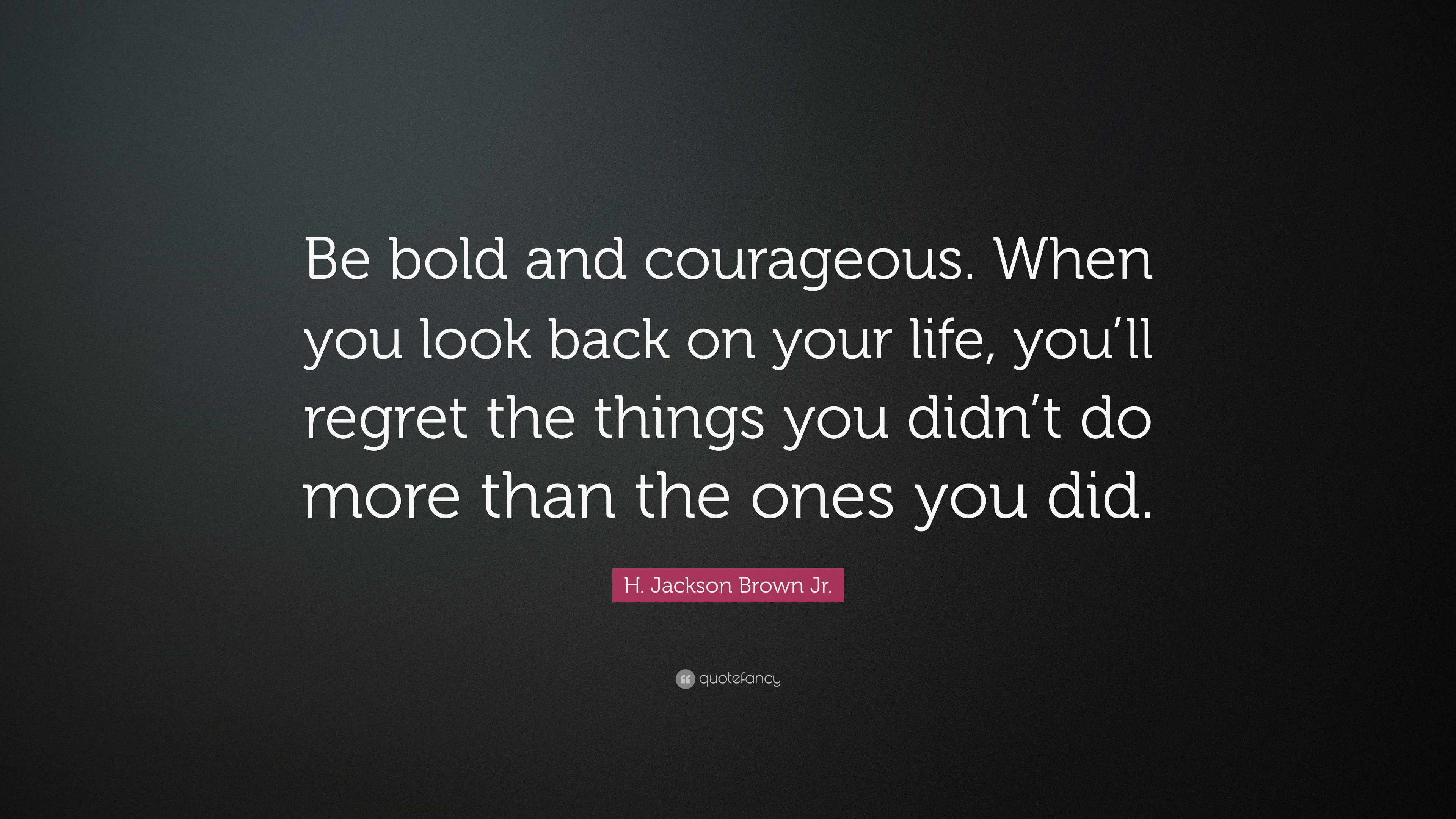H Jackson Brown Jr Quote Be Bold And Courageous When You Look