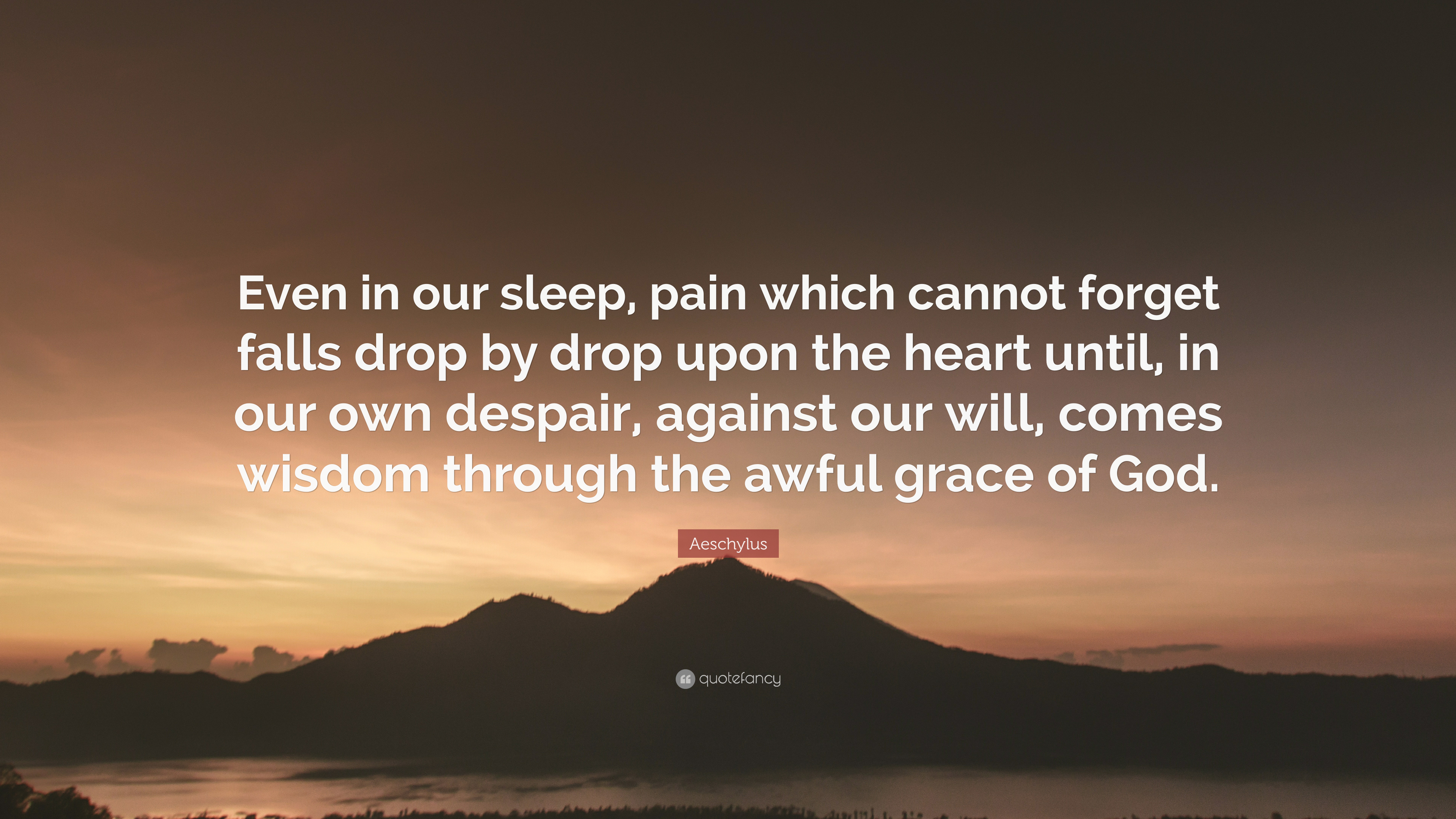 """Aeschylus Quote: """"Even In Our Sleep, Pain Which Cannot"""