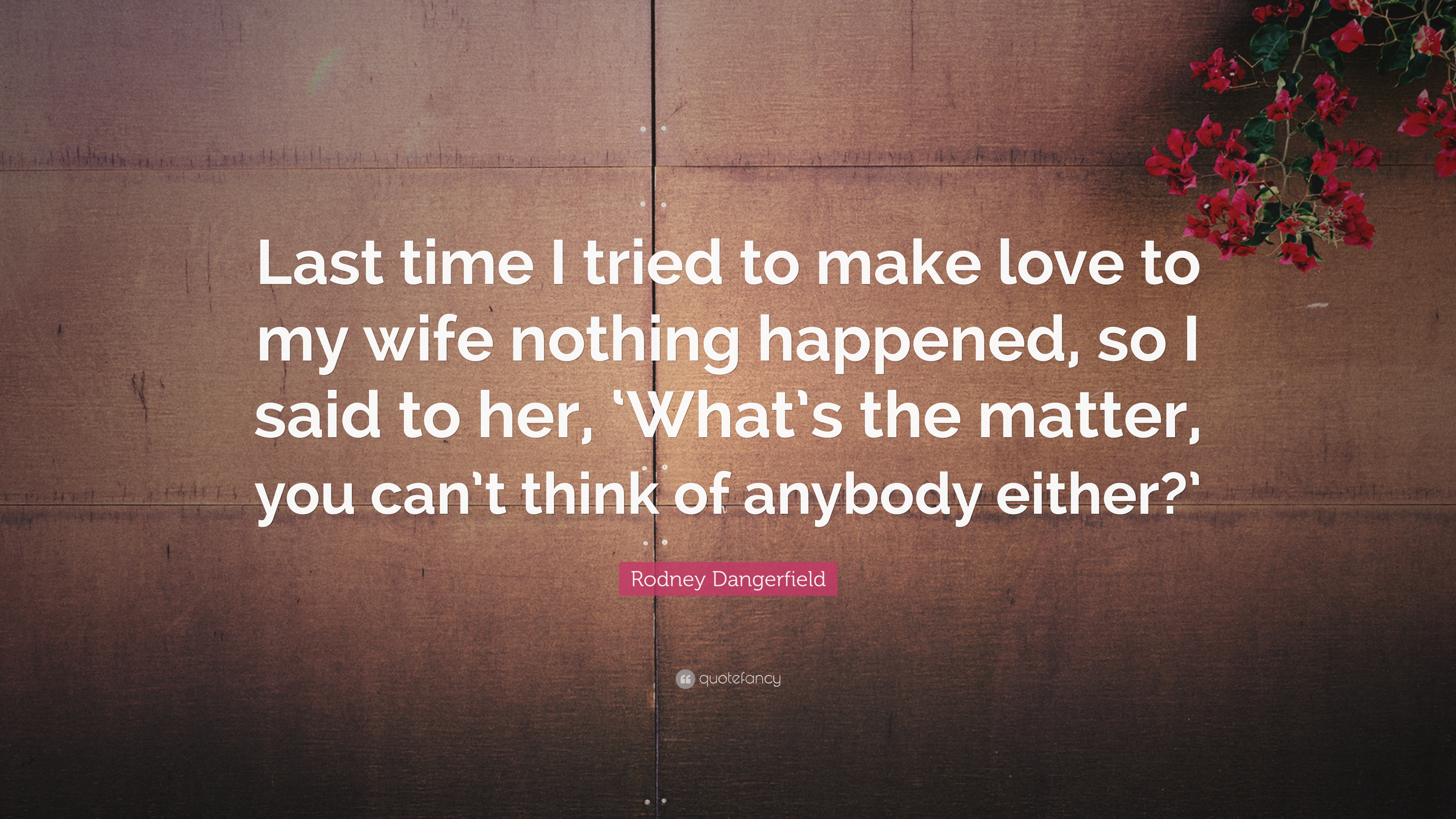 "Rodney Dangerfield Quote: ""Last Time I Tried To Make Love"