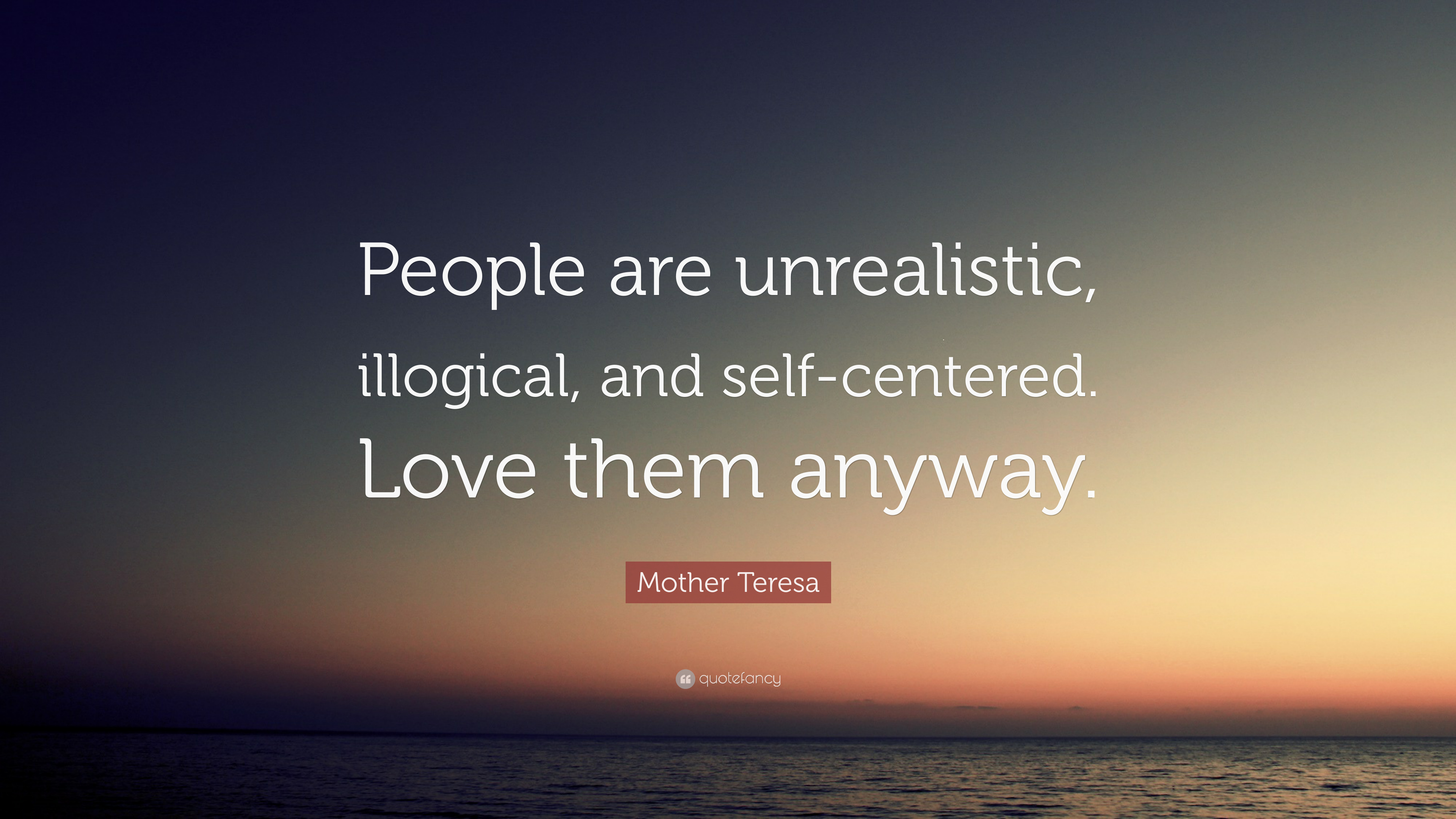 Mother Teresa Quote: U201cPeople Are Unrealistic, Illogical, And Self Centered.