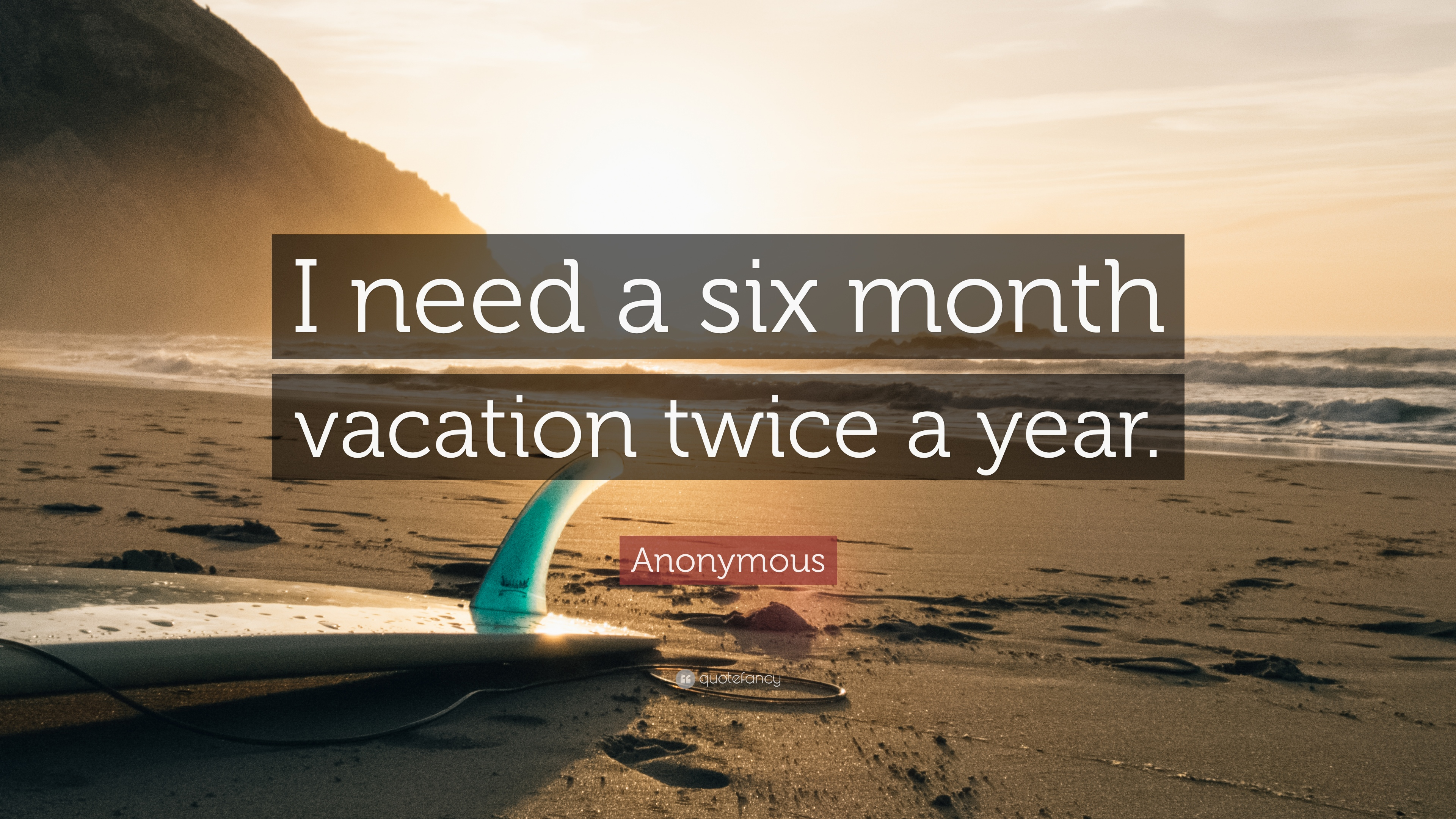 Anonymous Quote I Need A Six Month Vacation Twice Year